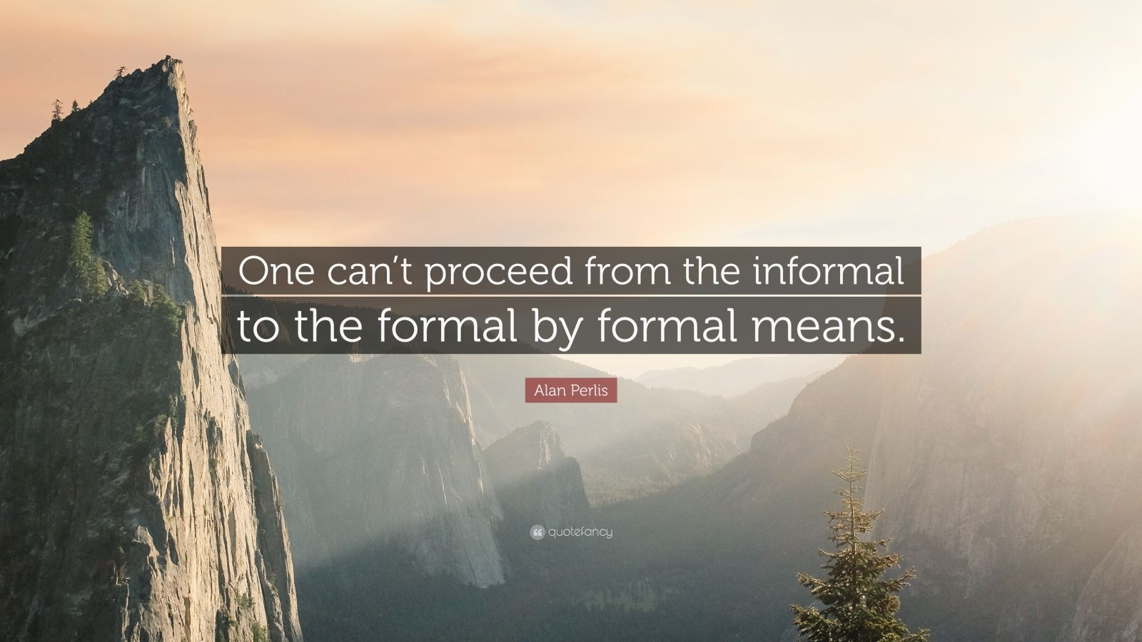 "Alan Perlis Quote: ""One can't proceed from the informal to the formal by formal means."""