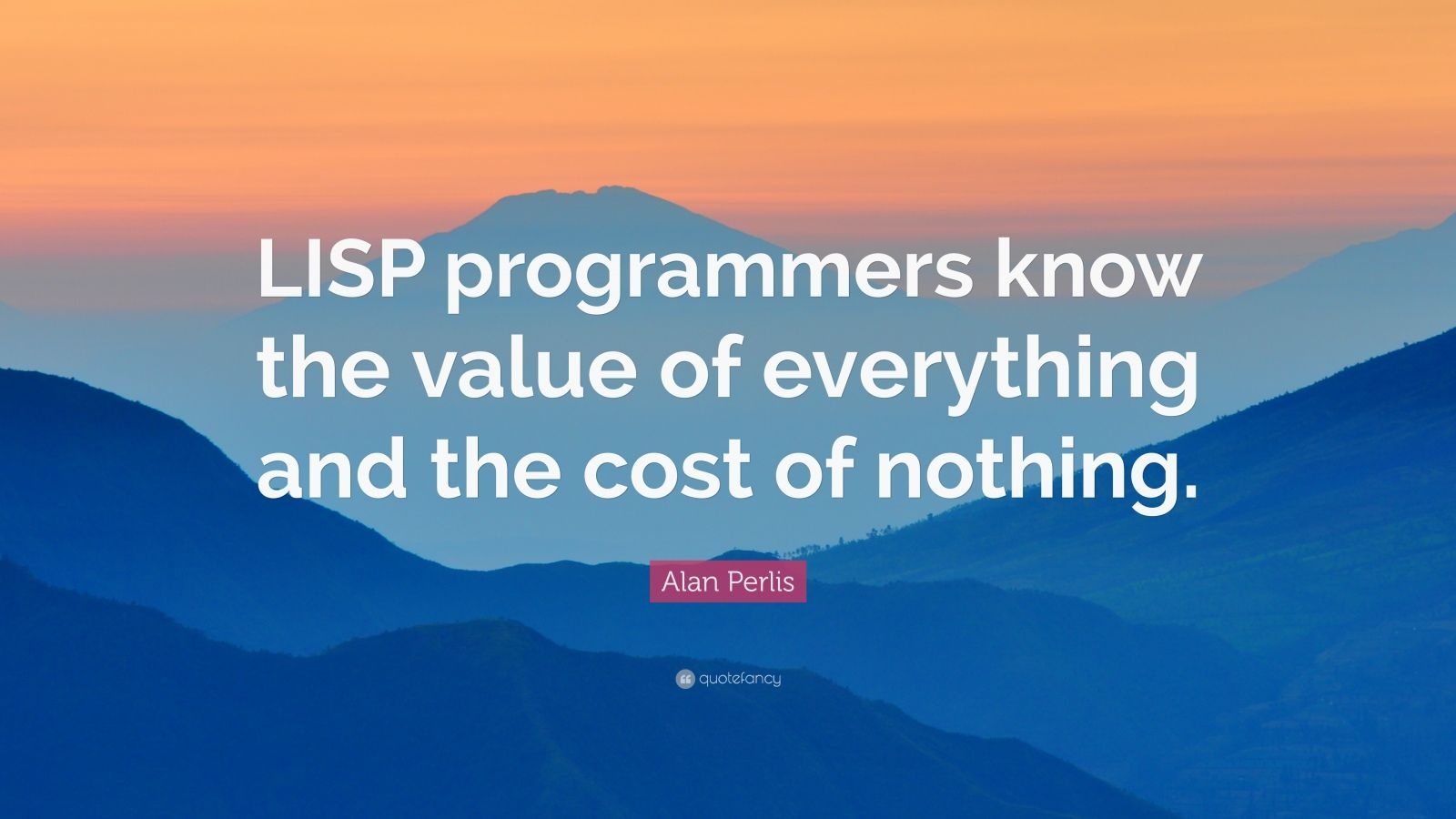 "Alan Perlis Quote: ""LISP programmers know the value of everything and the cost of nothing."""