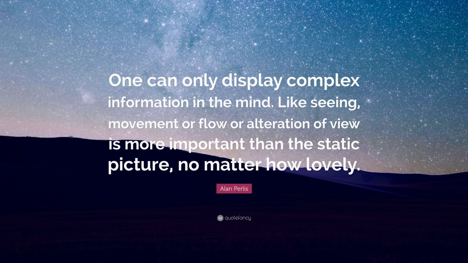 "Alan Perlis Quote: ""One can only display complex information in the mind. Like seeing, movement or flow or alteration of view is more important than the static picture, no matter how lovely."""