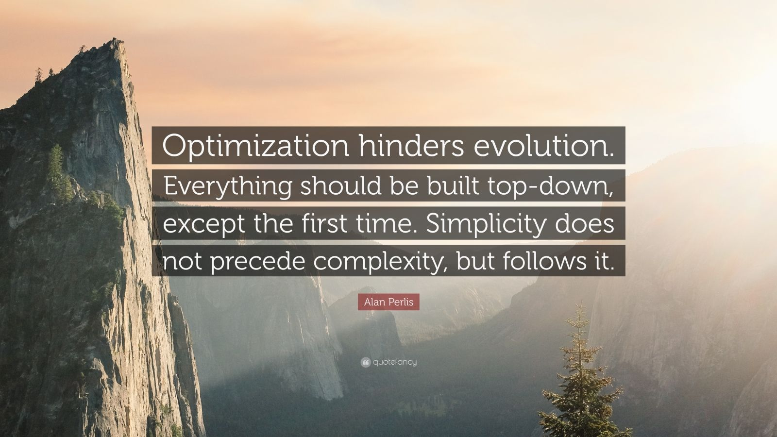 "Alan Perlis Quote: ""Optimization hinders evolution. Everything should be built top-down, except the first time. Simplicity does not precede complexity, but follows it."""