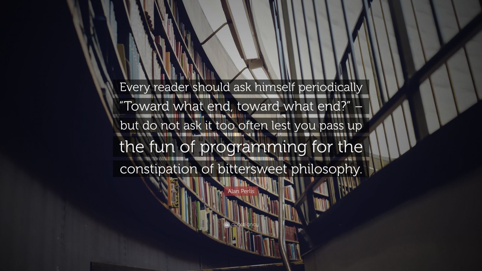 "Alan Perlis Quote: ""Every reader should ask himself periodically ""Toward what end, toward what end?"" – but do not ask it too often lest you pass up the fun of programming for the constipation of bittersweet philosophy."""