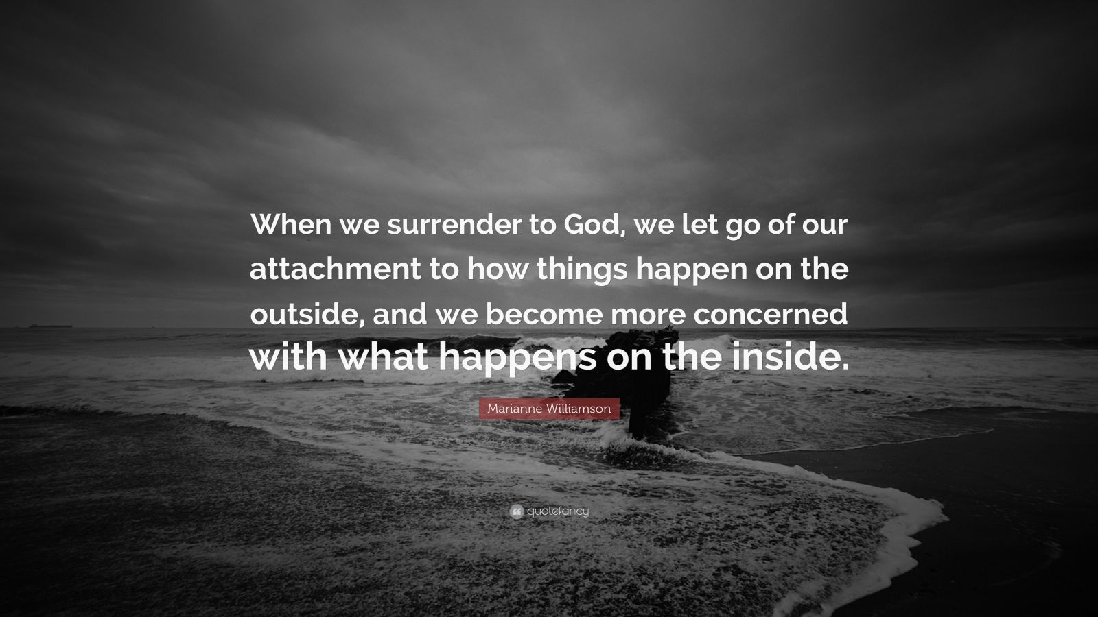 "Marianne Williamson Quote: ""When we surrender to God, we let go of our attachment to how things happen on the outside, and we become more concerned with what happens on the inside."""