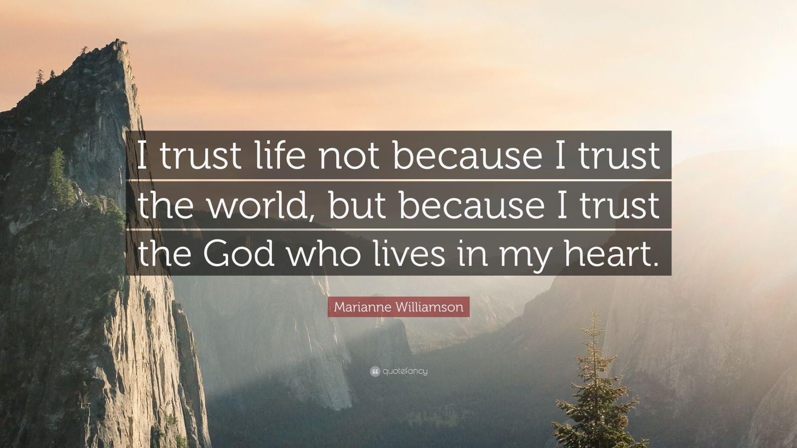 "Marianne Williamson Quote: ""I trust life not because I trust the world, but because I trust the God who lives in my heart."""