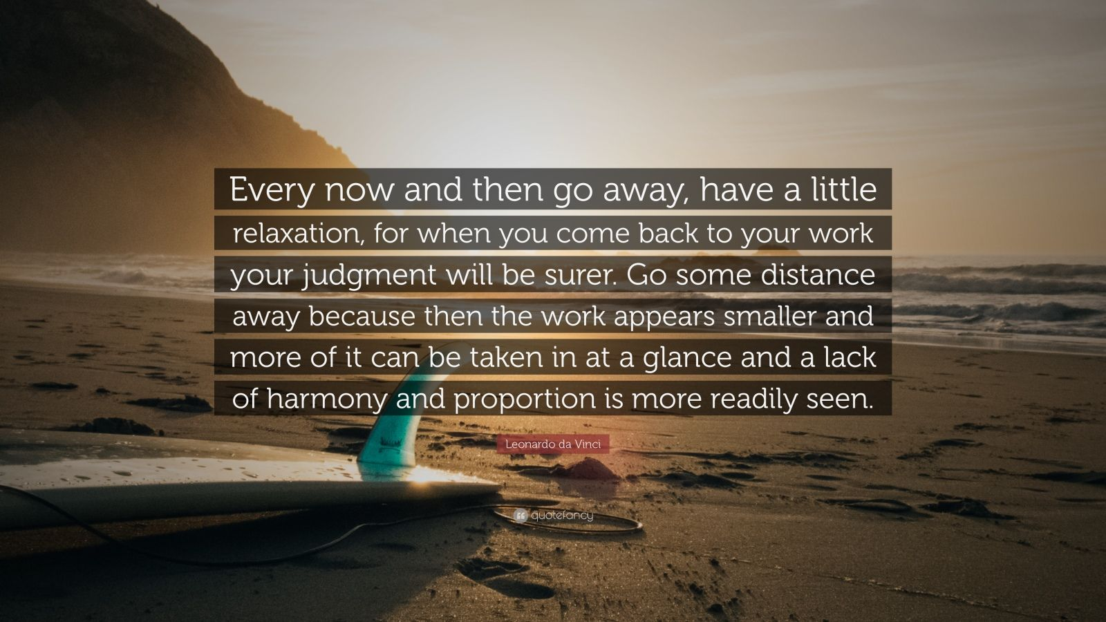 """Leonardo da Vinci Quote: """"Every now and then go away, have a little relaxation, for when you come back to your work your judgment will be surer. Go some distance away because then the work appears smaller and more of it can be taken in at a glance and a lack of harmony and proportion is more readily seen."""""""