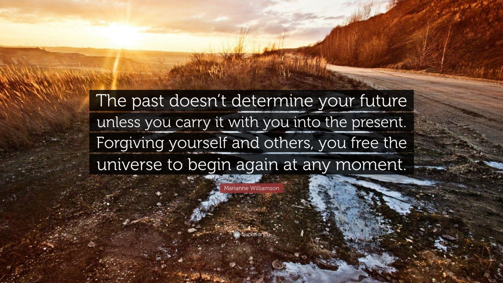 "Marianne Williamson Quote: ""The past doesn't determine your future unless you carry it with you into the present. Forgiving yourself and others, you free the universe to begin again at any moment."""