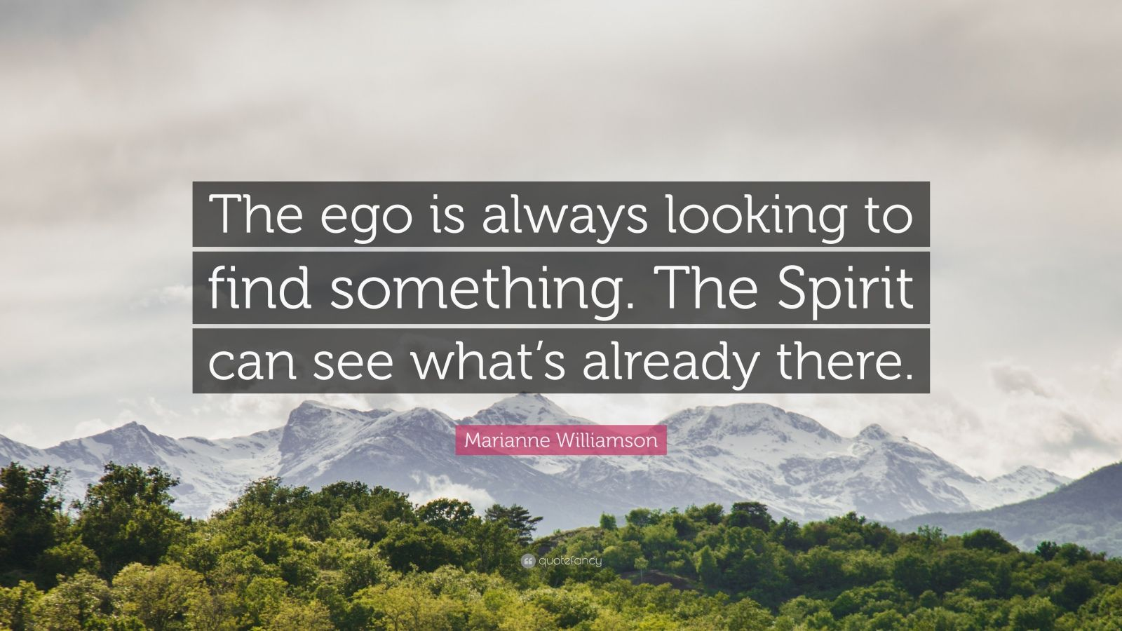 """Marianne Williamson Quote: """"The ego is always looking to find something. The Spirit can see what's already there."""""""