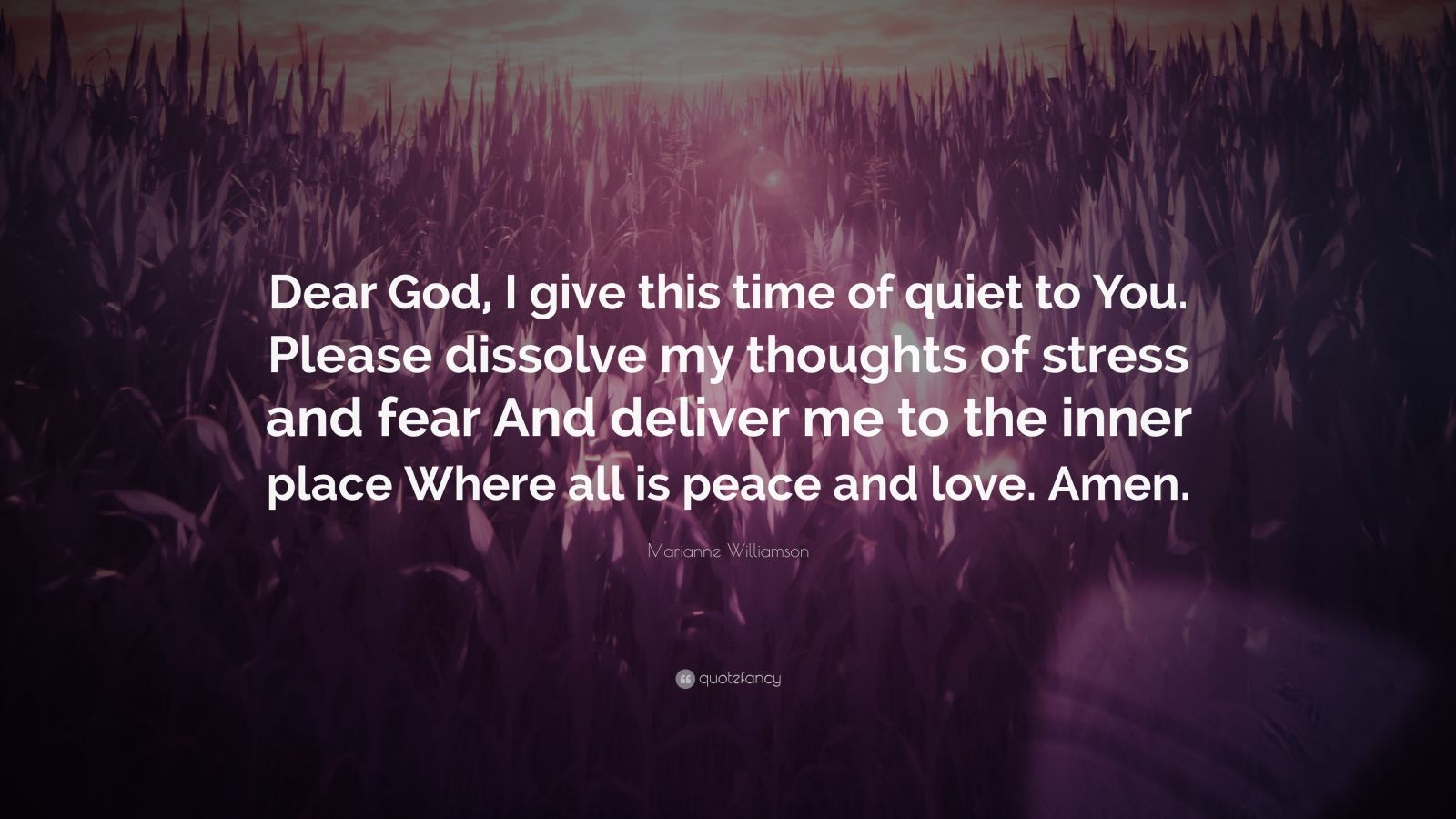 "Marianne Williamson Quote: ""Dear God, I give this time of quiet to You. Please dissolve my thoughts of stress and fear And deliver me to the inner place Where all is peace and love. Amen."""