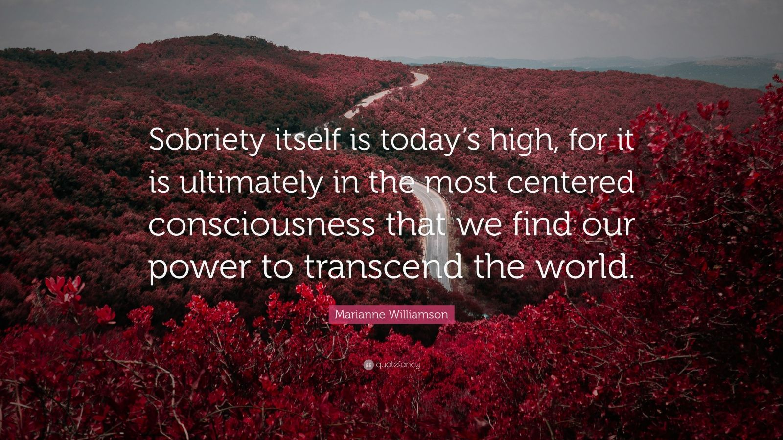 "Marianne Williamson Quote: ""Sobriety itself is today's high, for it is ultimately in the most centered consciousness that we find our power to transcend the world."""
