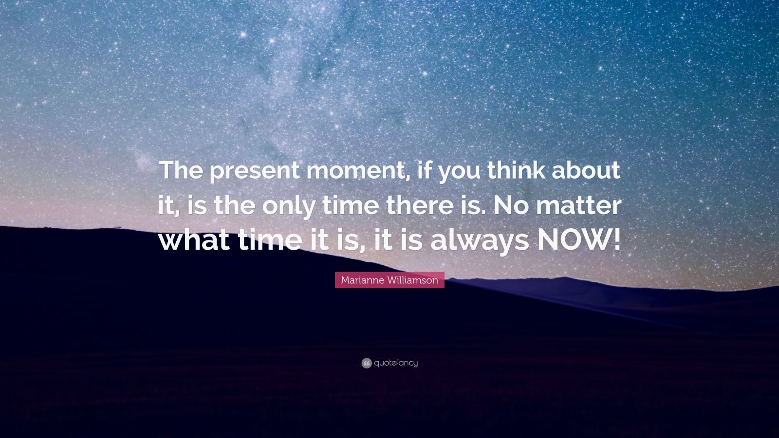 "Marianne Williamson Quote: ""The present moment, if you think about it, is the only time there is. No matter what time it is, it is always NOW!"""