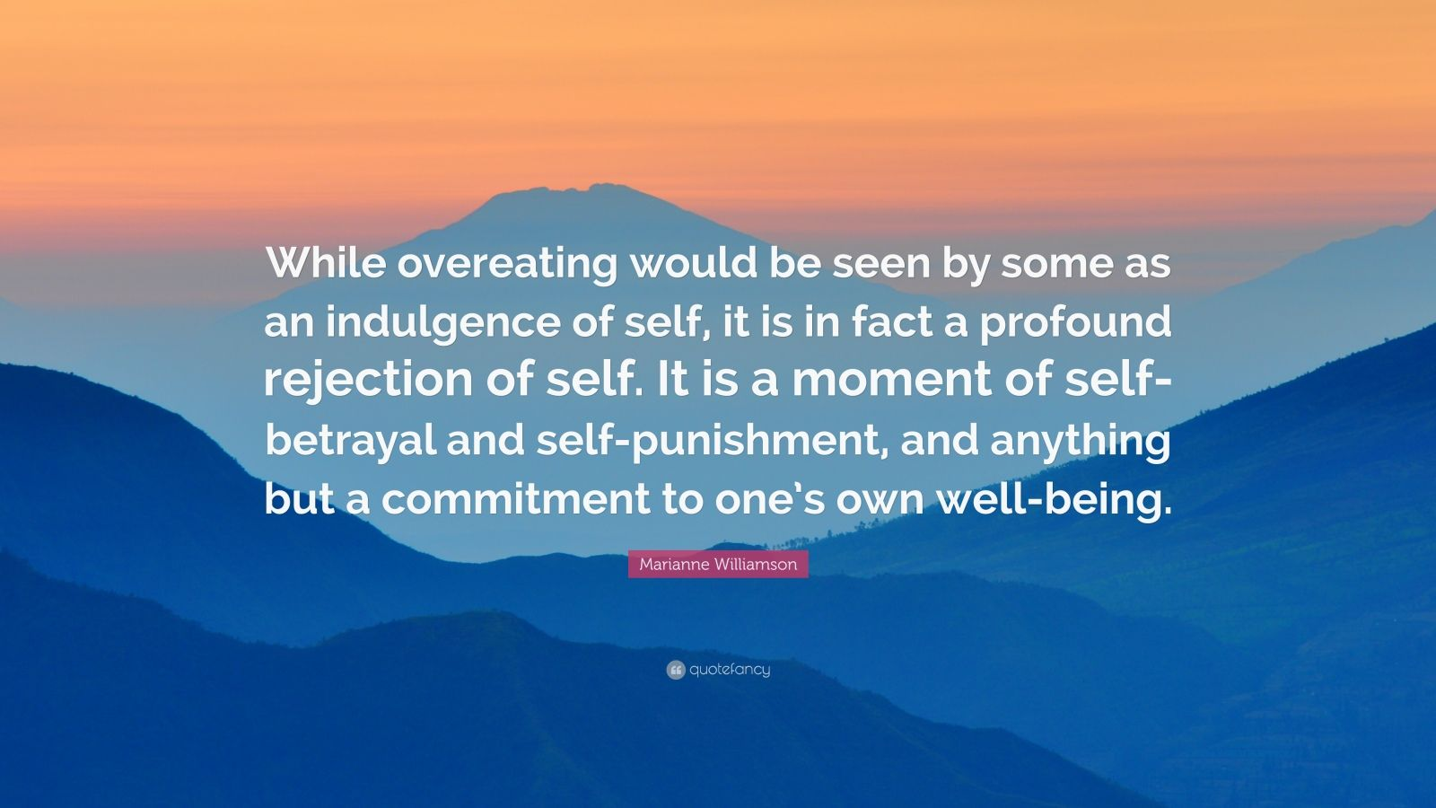 """Marianne Williamson Quote: """"While overeating would be seen by some as an indulgence of self, it is in fact a profound rejection of self. It is a moment of self-betrayal and self-punishment, and anything but a commitment to one's own well-being."""""""