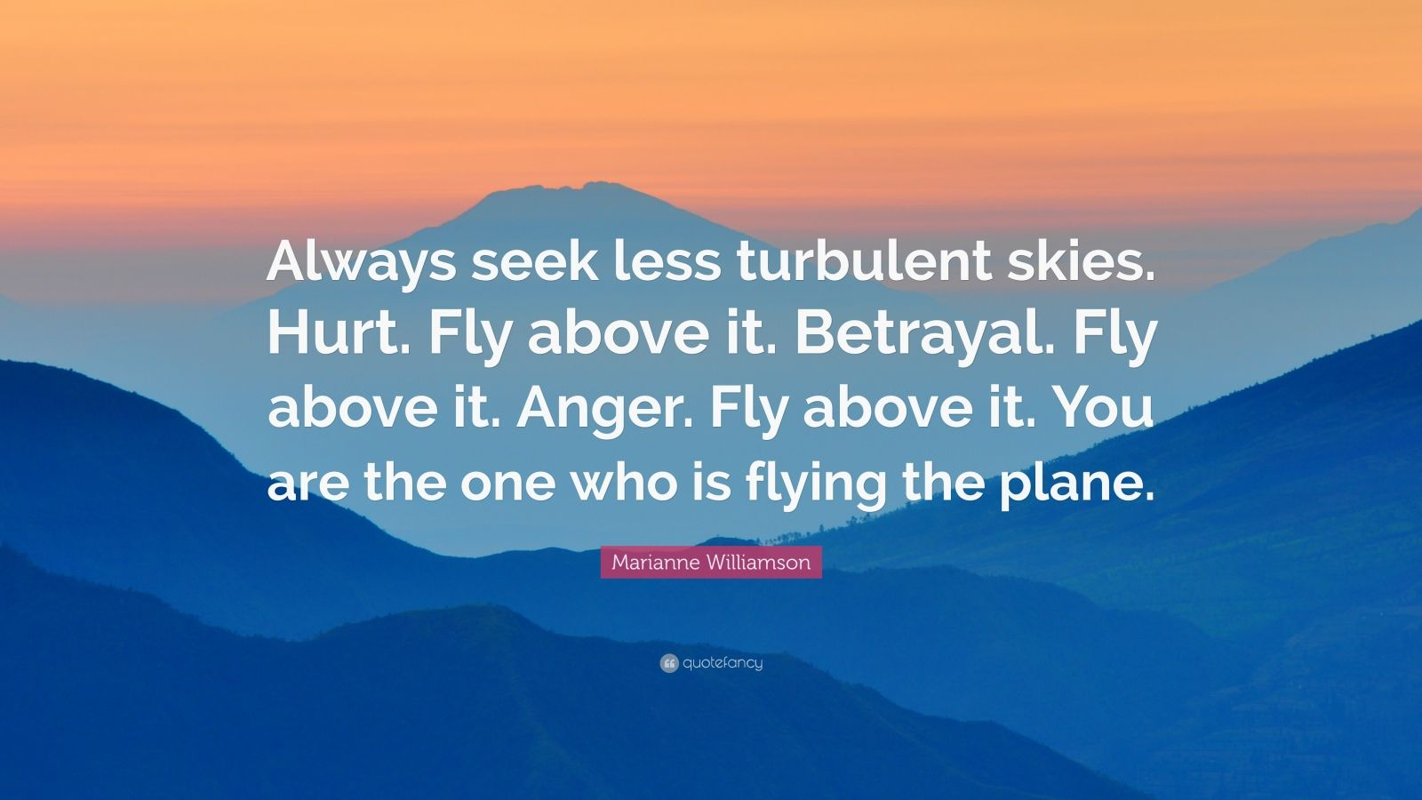 "Marianne Williamson Quote: ""Always seek less turbulent skies. Hurt. Fly above it. Betrayal. Fly above it. Anger. Fly above it. You are the one who is flying the plane."""