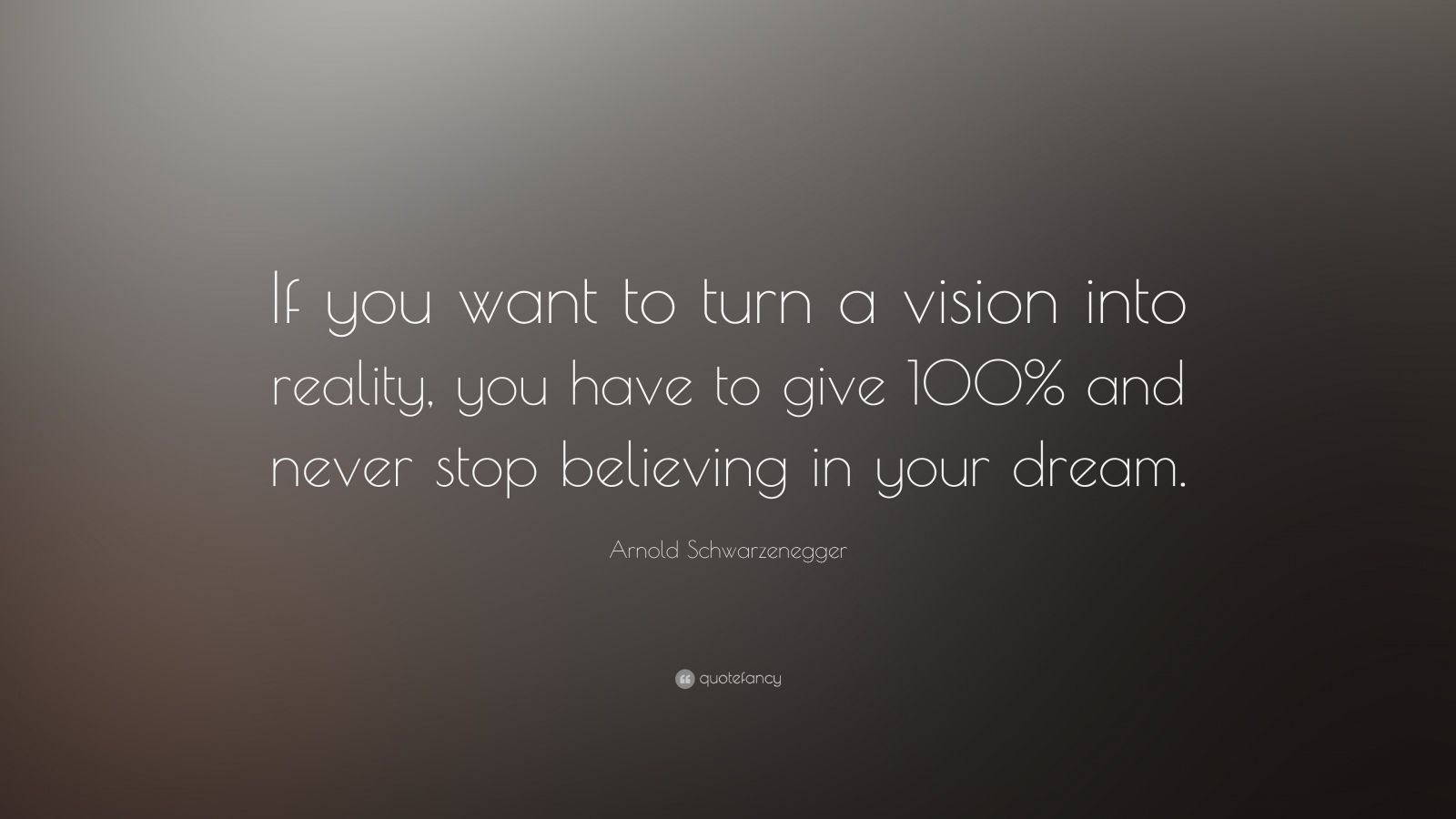 """Arnold Schwarzenegger Quote: """"If you want to turn a vision into reality, you have to give 100% and never stop believing in your dream."""""""