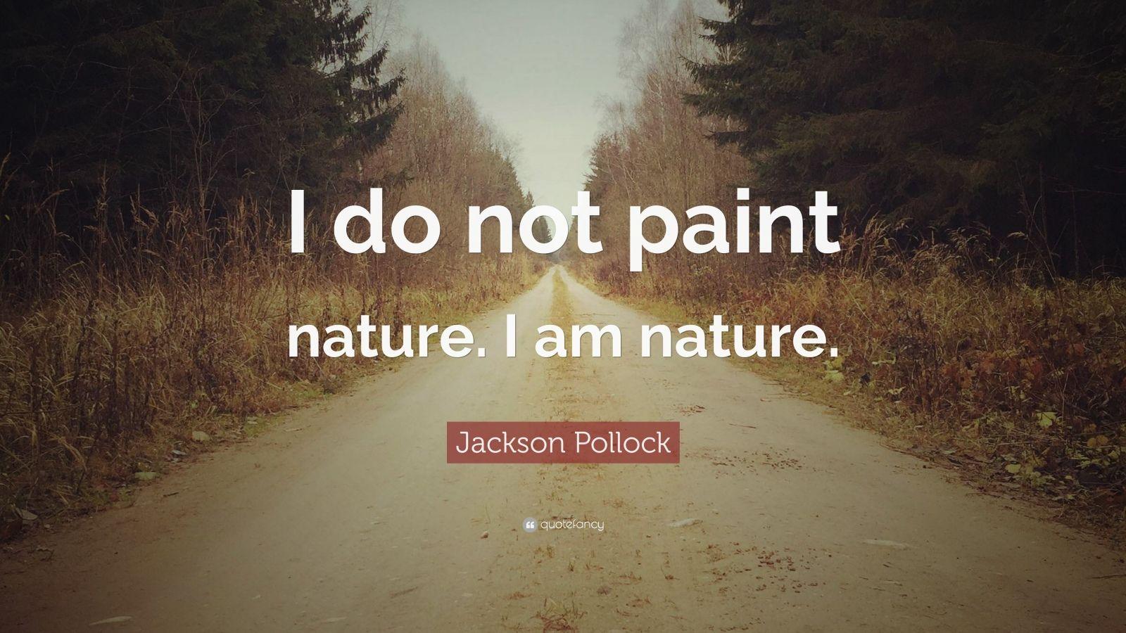 "Jackson Pollock Quote: ""I do not paint nature. I am nature."""