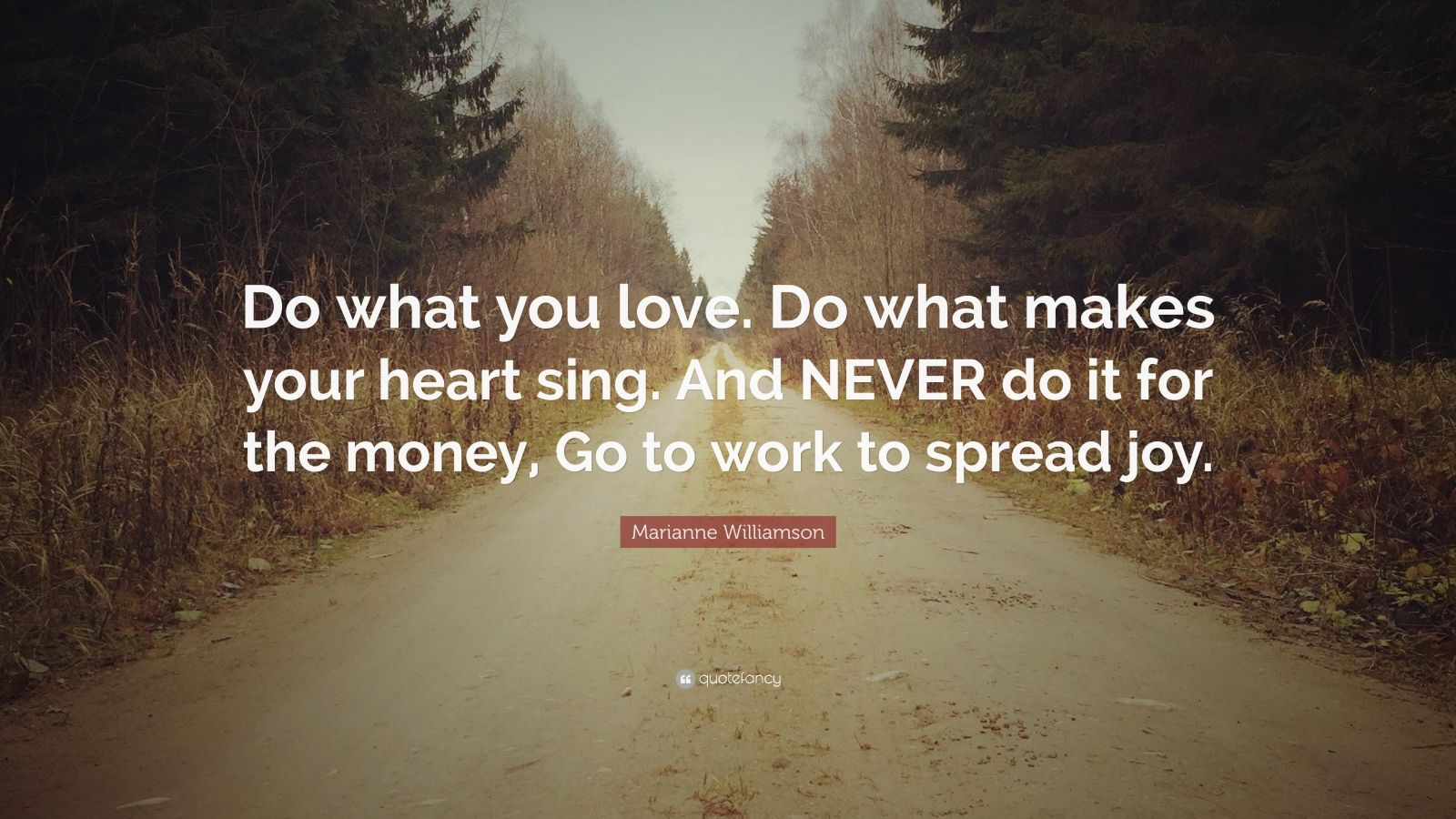 "Marianne Williamson Quote: ""Do what you love. Do what makes your heart sing. And NEVER do it for the money, Go to work to spread joy."""