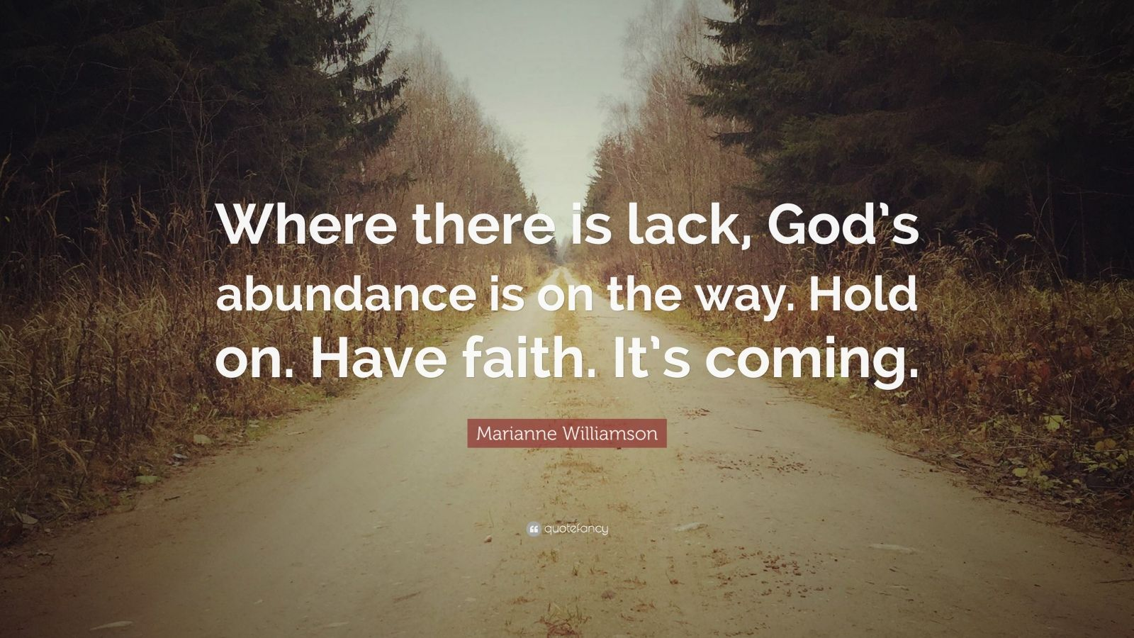 "Marianne Williamson Quote: ""Where there is lack, God's abundance is on the way. Hold on. Have faith. It's coming."""