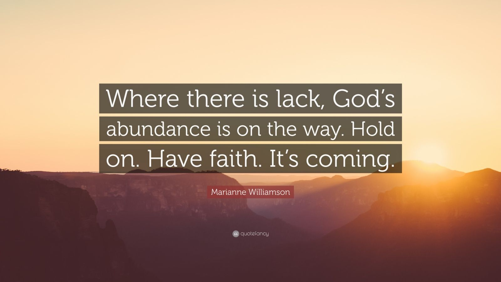 """Marianne Williamson Quote: """"Where there is lack, God's abundance is on the way. Hold on. Have faith. It's coming."""""""