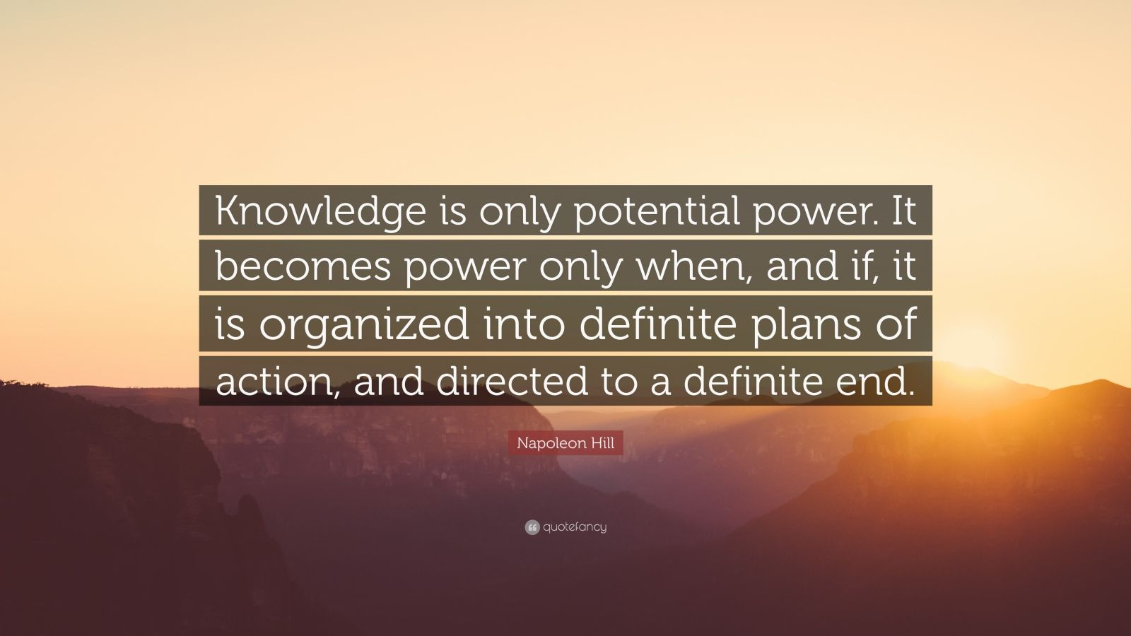 "Napoleon Hill Quote: ""Knowledge is only potential power. It becomes power only when, and if, it is organized into definite plans of action, and directed to a definite end."""