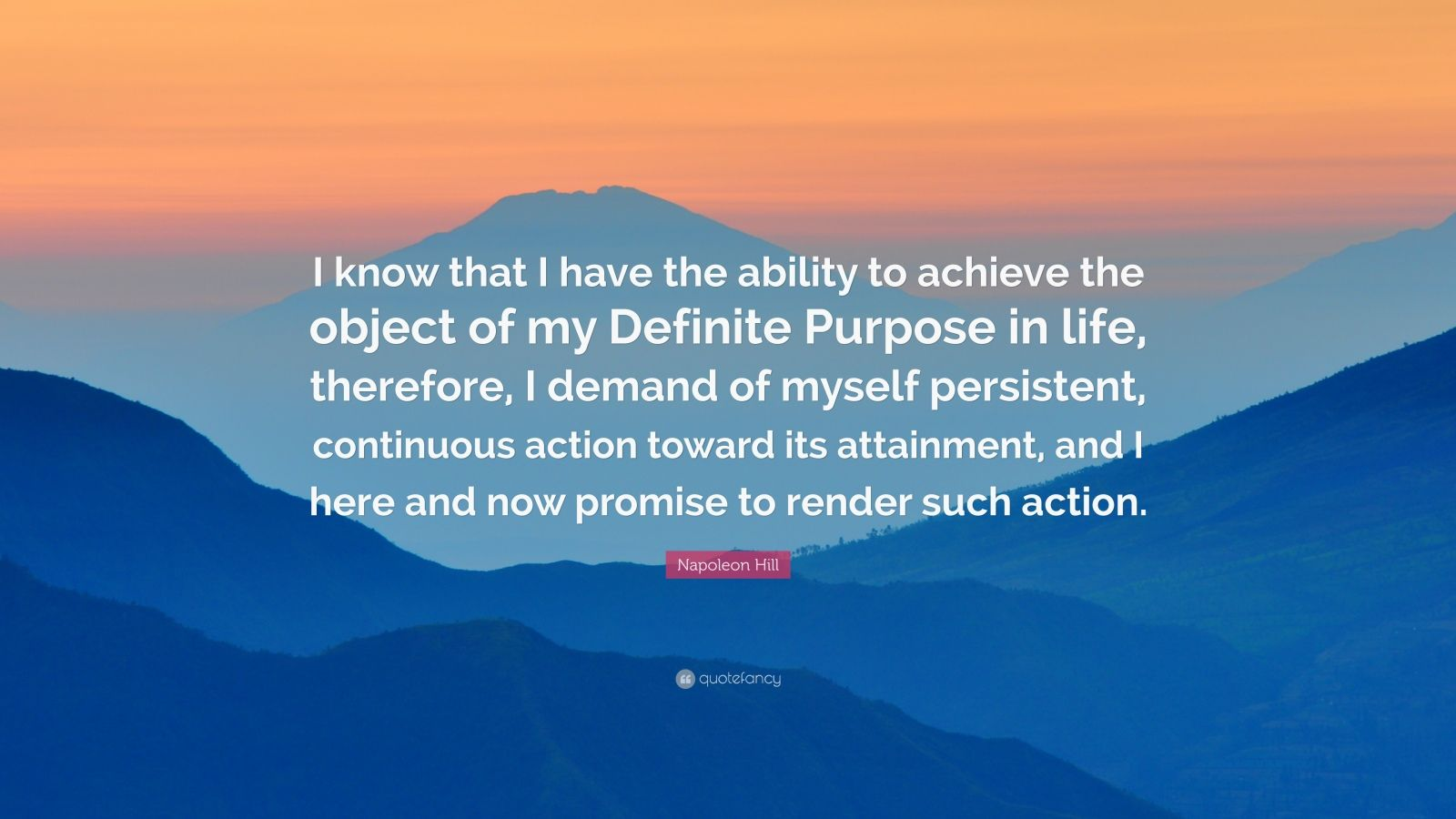 """Napoleon Hill Quote: """"I know that I have the ability to achieve the object of my Definite Purpose in life, therefore, I demand of myself persistent, continuous action toward its attainment, and I here and now promise to render such action."""""""