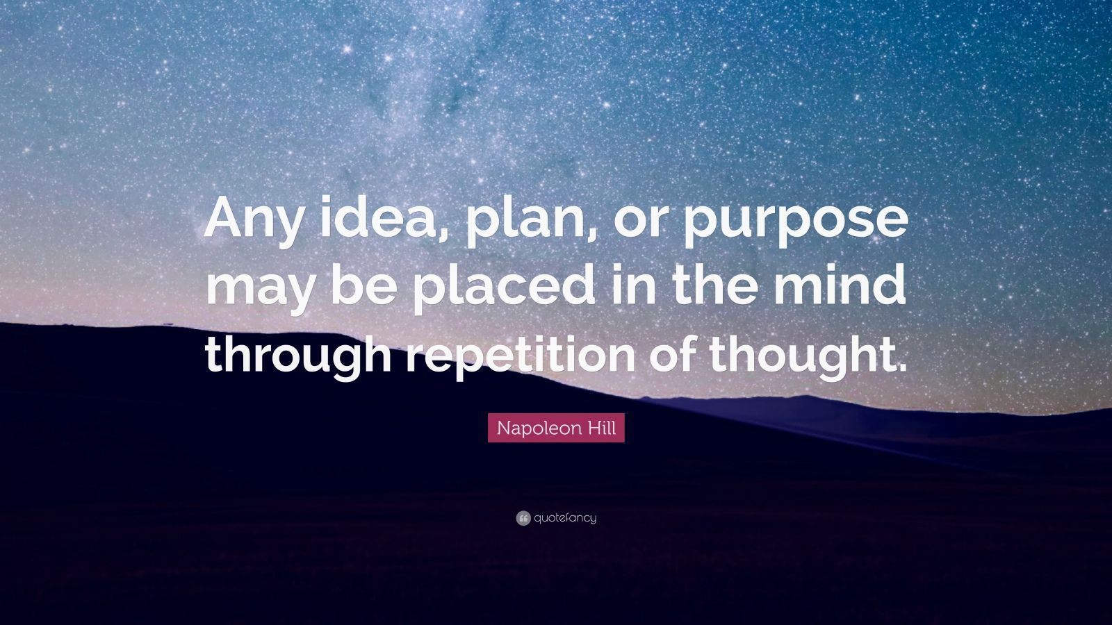 "Napoleon Hill Quote: ""Any idea, plan, or purpose may be placed in the mind through repetition of thought."""