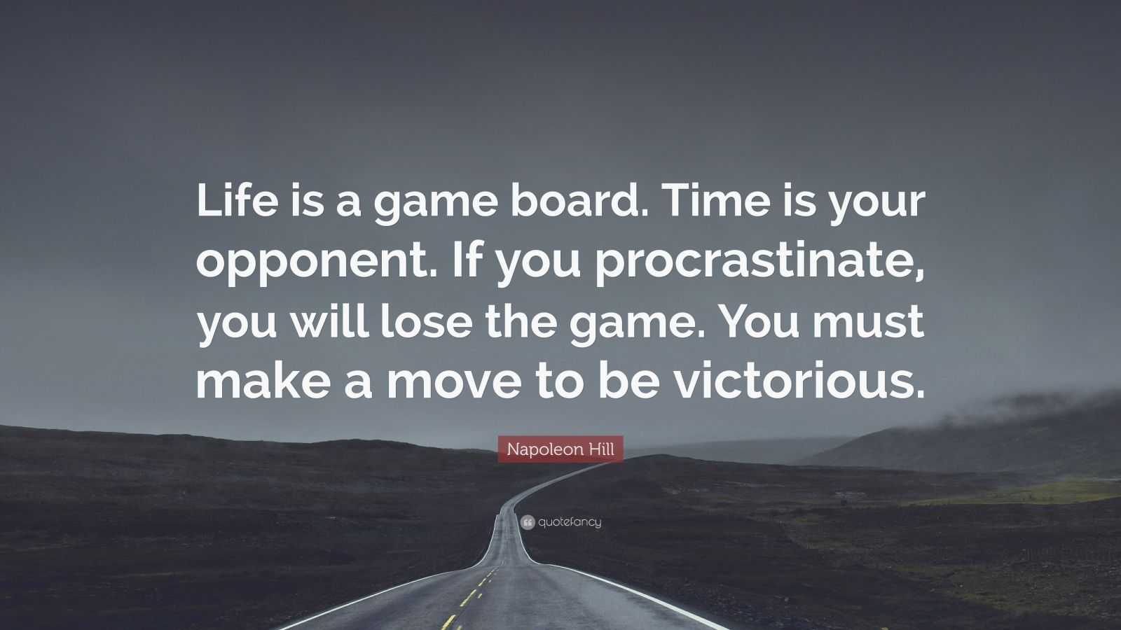 "Napoleon Hill Quote: ""Life is a game board. Time is your opponent. If you procrastinate, you will lose the game. You must make a move to be victorious."""