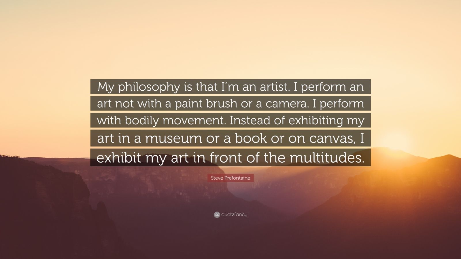 """Steve Prefontaine Quote: """"My philosophy is that I'm an artist. I perform an art not with a paint brush or a camera. I perform with bodily movement. Instead of exhibiting my art in a museum or a book or on canvas, I exhibit my art in front of the multitudes."""""""