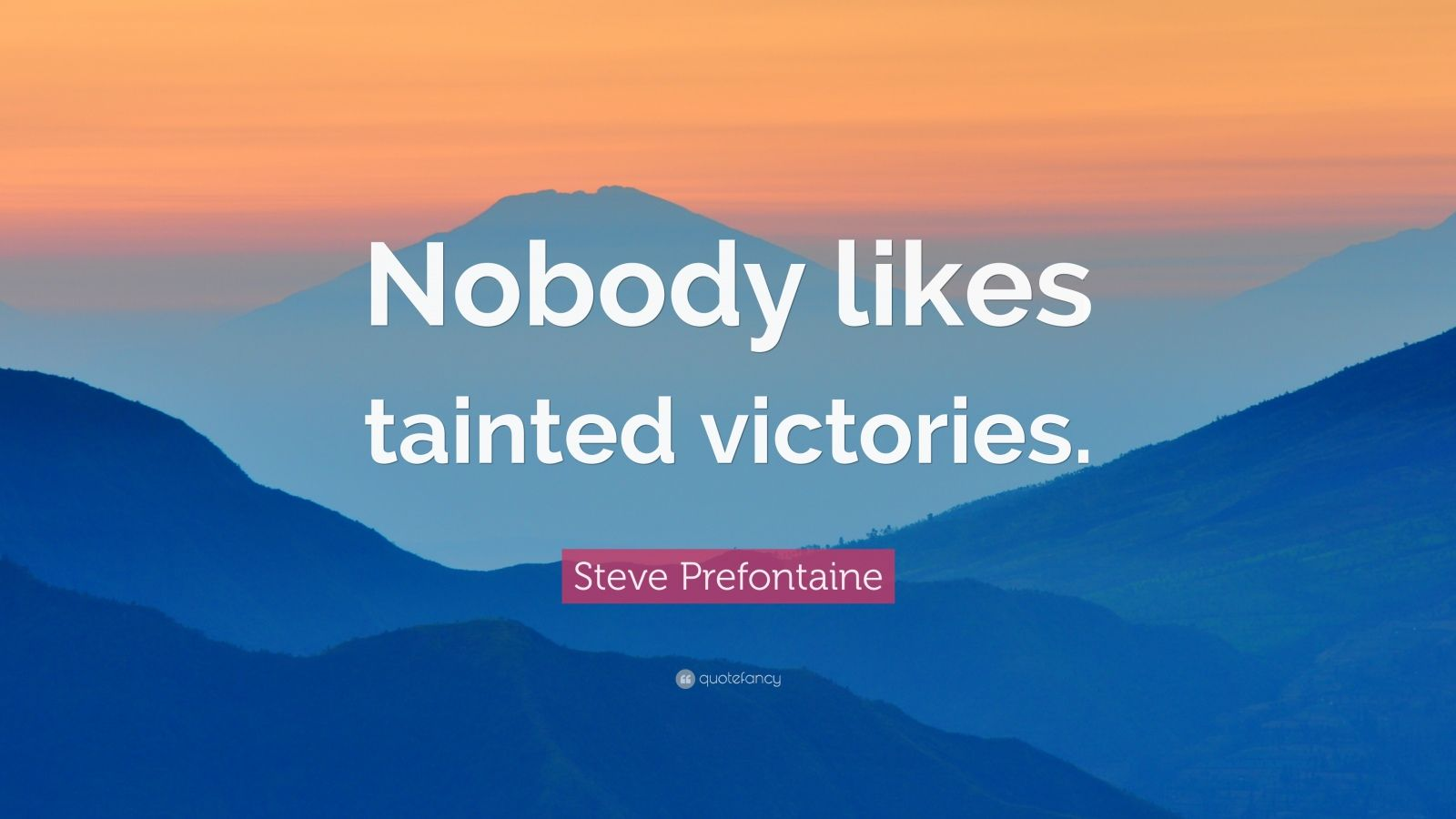"Steve Prefontaine Quote: ""Nobody likes tainted victories."""
