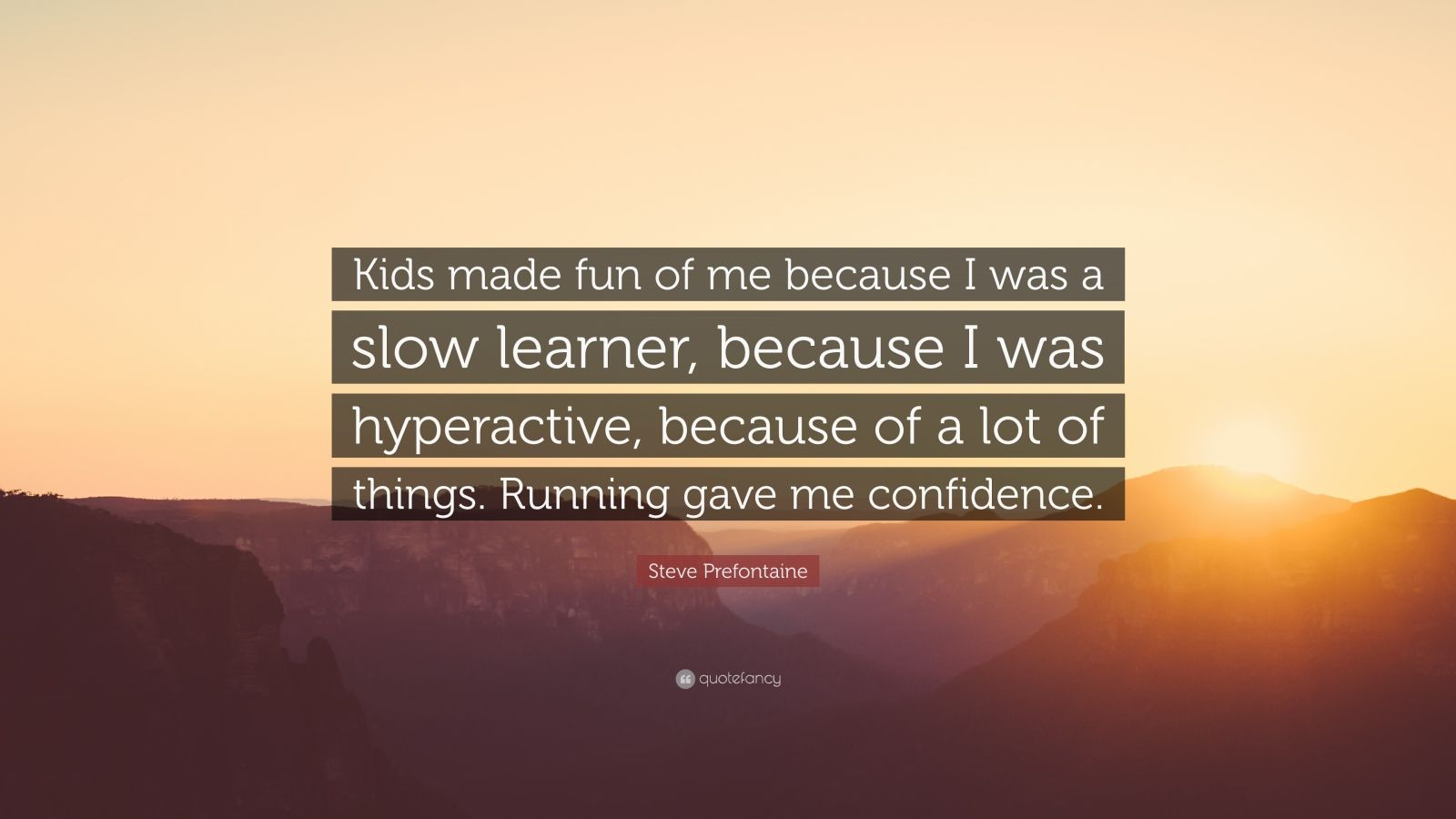 """Steve Prefontaine Quote: """"Kids made fun of me because I was a slow learner, because I was hyperactive, because of a lot of things. Running gave me confidence."""""""