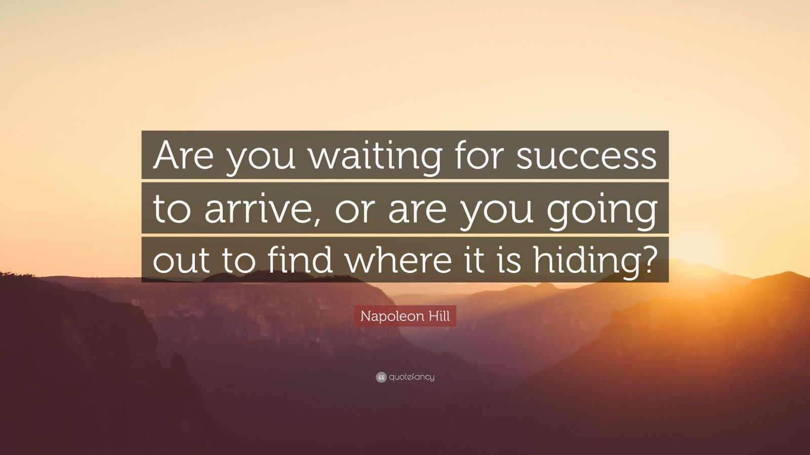 "Napoleon Hill Quote: ""Are you waiting for success to arrive, or are you going out to find where it is hiding?"""