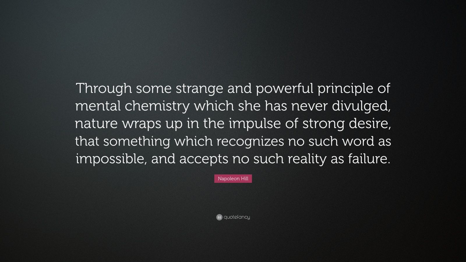"Napoleon Hill Quote: ""Through some strange and powerful principle of mental chemistry which she has never divulged, nature wraps up in the impulse of strong desire, that something which recognizes no such word as impossible, and accepts no such reality as failure."""