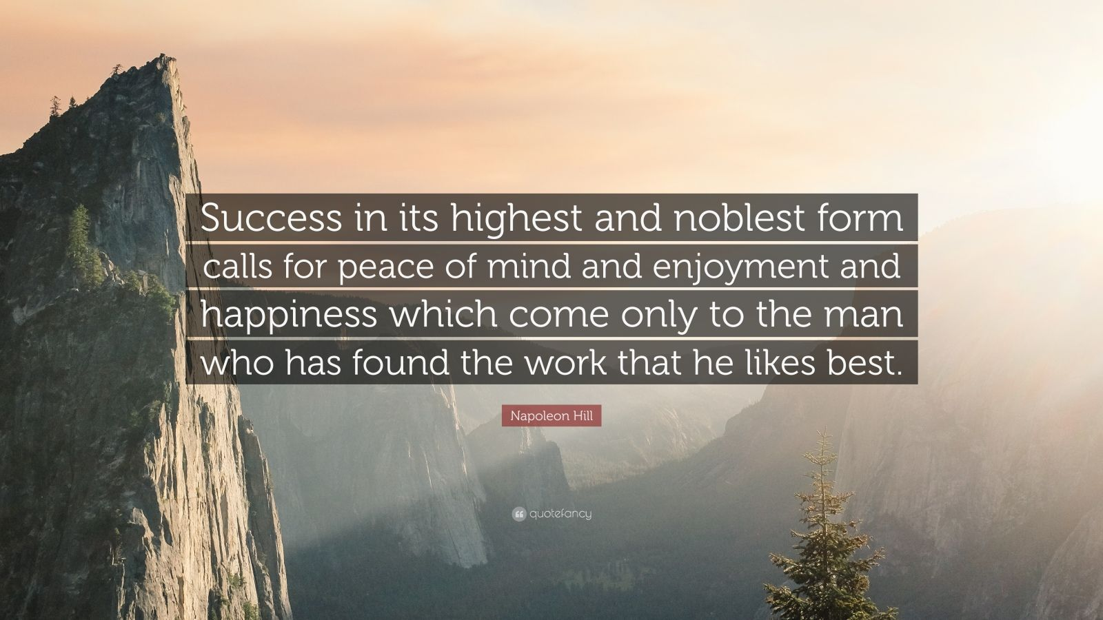 "Napoleon Hill Quote: ""Success in its highest and noblest form calls for peace of mind and enjoyment and happiness which come only to the man who has found the work that he likes best."""