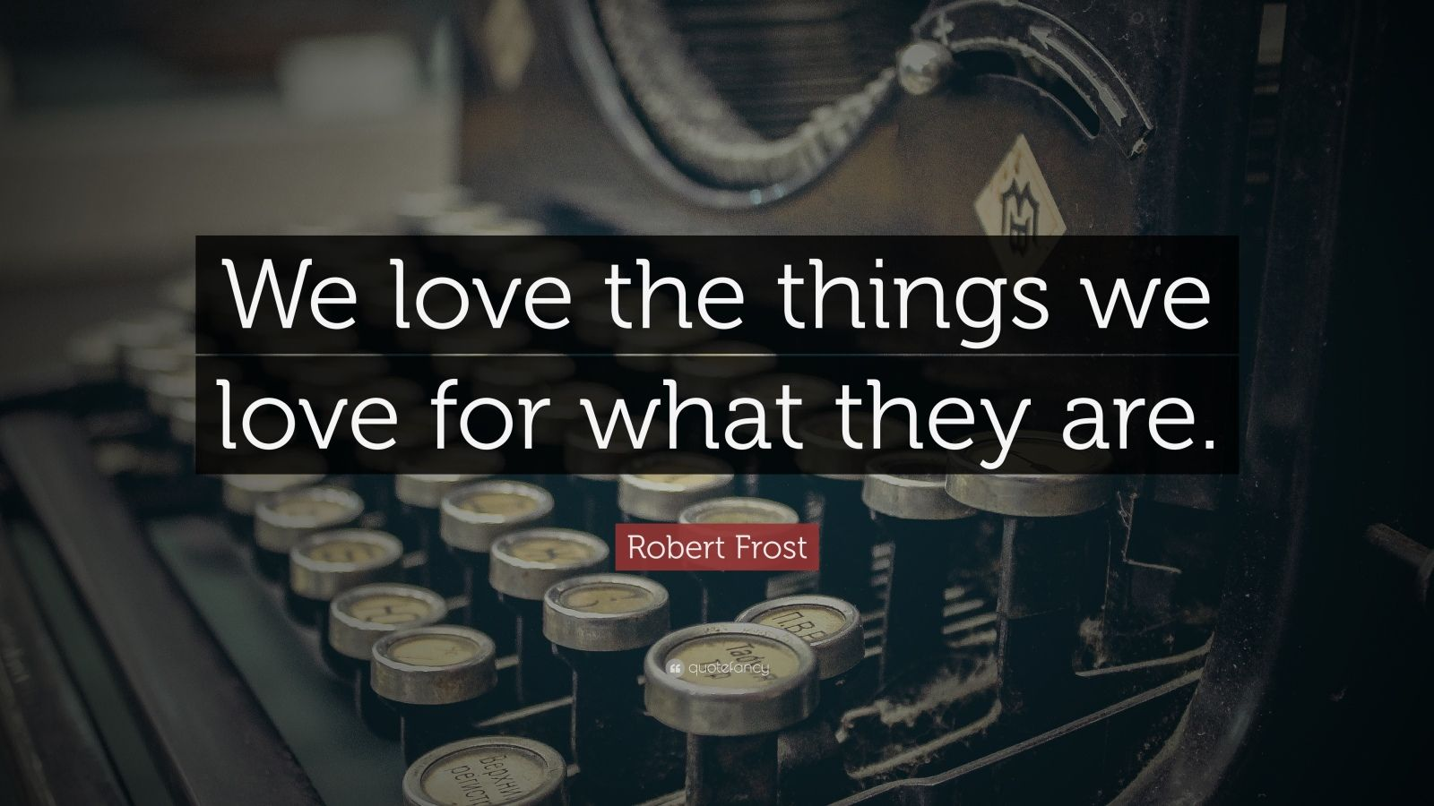 "Robert Frost Quote: ""We love the things we love for what they are."""