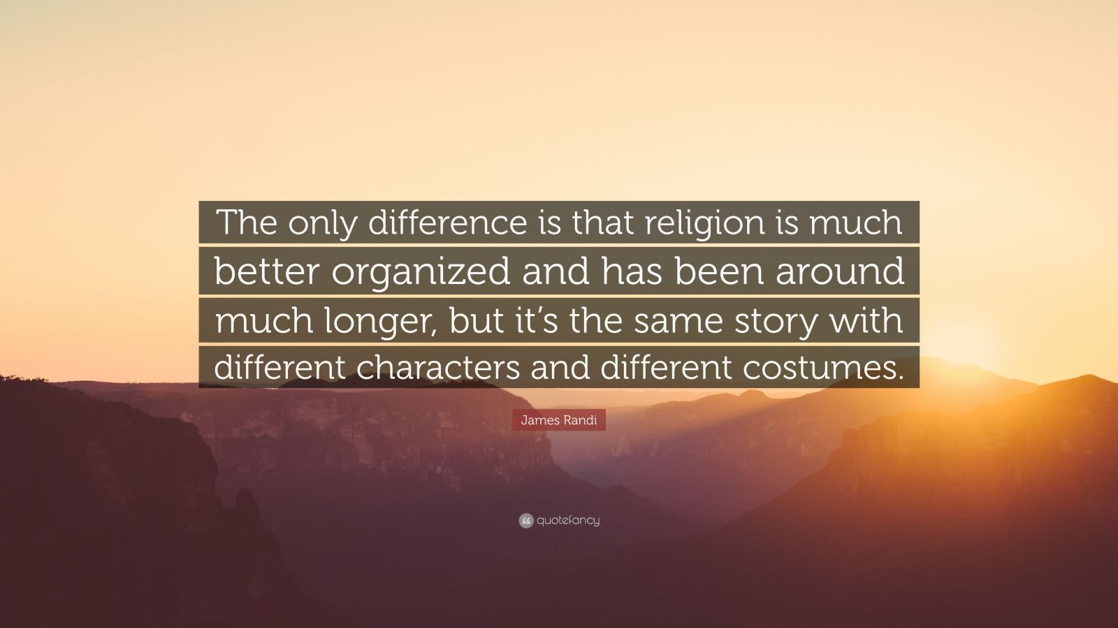 """James Randi Quote: """"The only difference is that religion is much better organized and has been around much longer, but it's the same story with different characters and different costumes."""""""