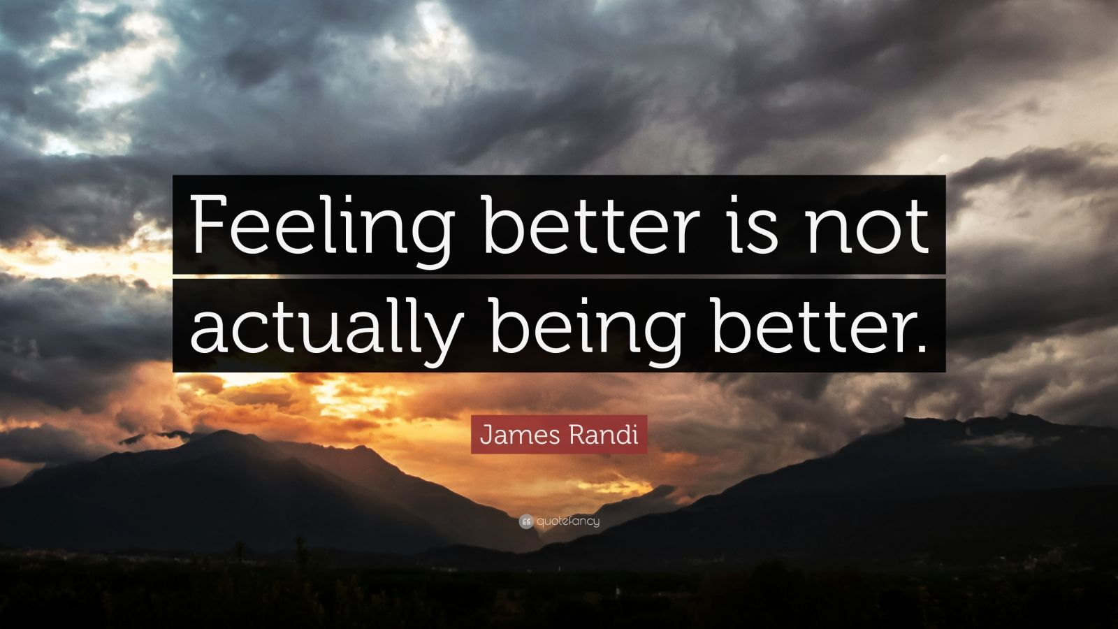 "James Randi Quote: ""Feeling better is not actually being better."""