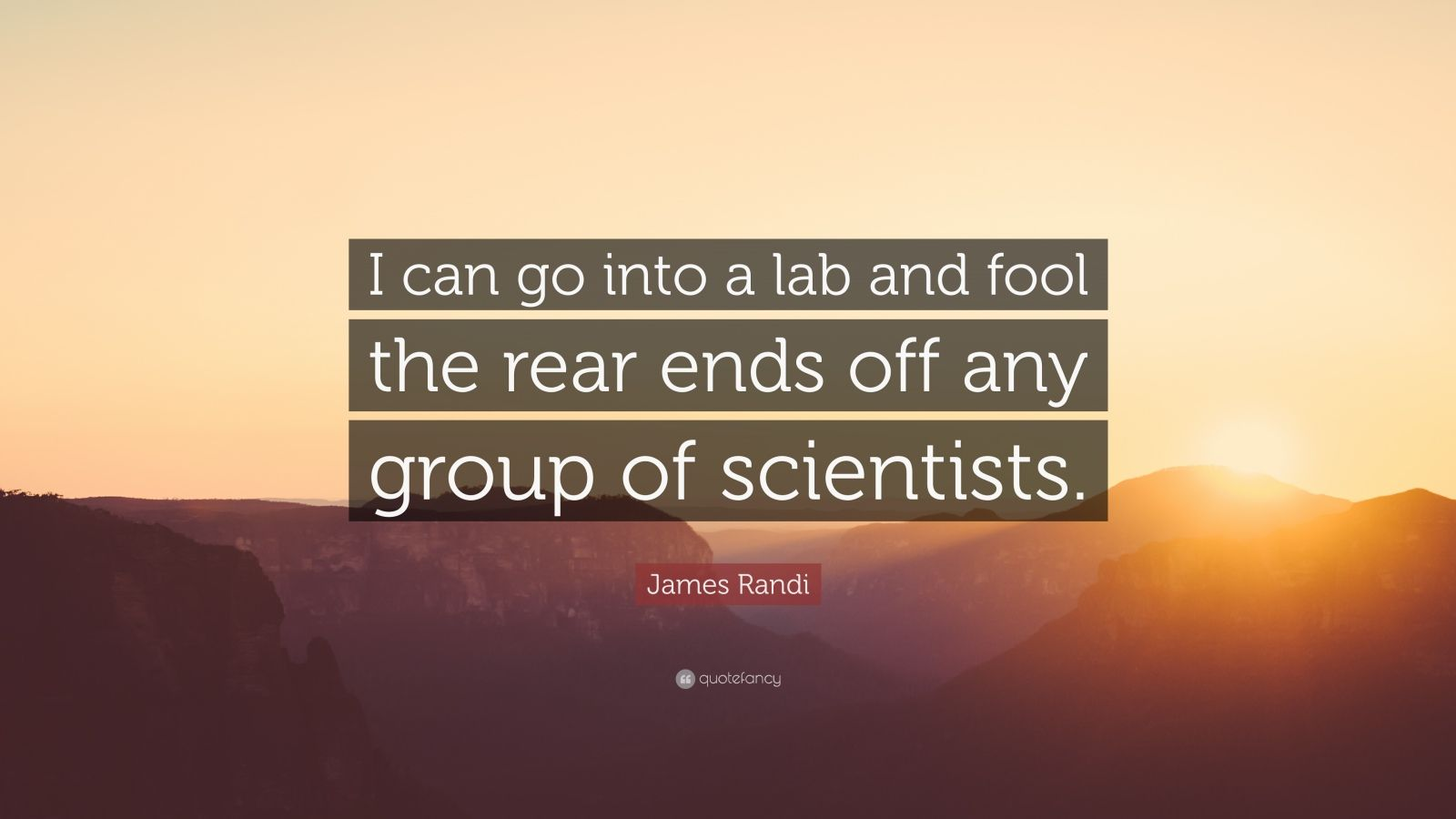 "James Randi Quote: ""I can go into a lab and fool the rear ends off any group of scientists."""