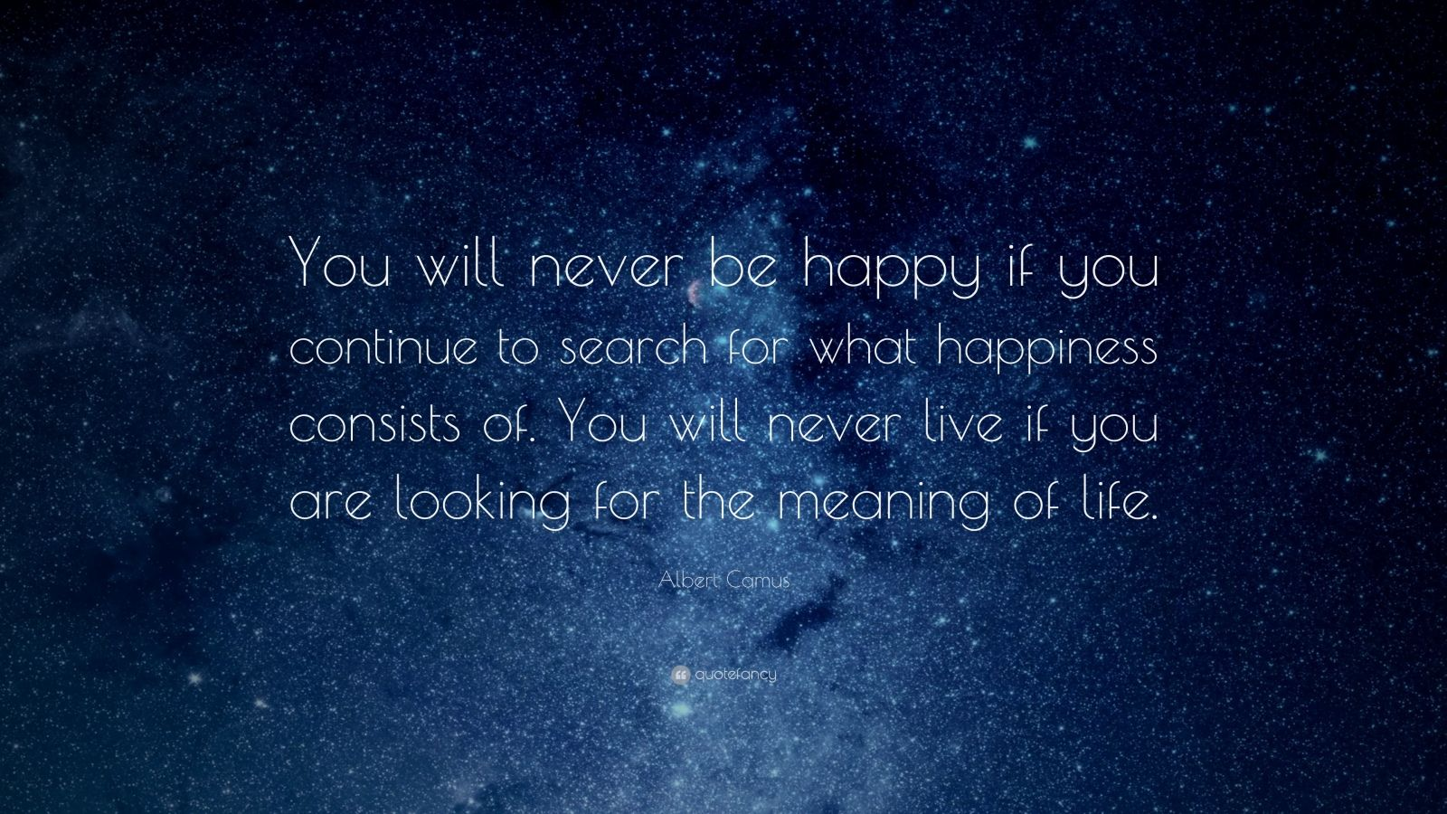 "Albert Camus Quote: ""You will never be happy if you continue to search for what happiness consists of. You will never live if you are looking for the meaning of life."""