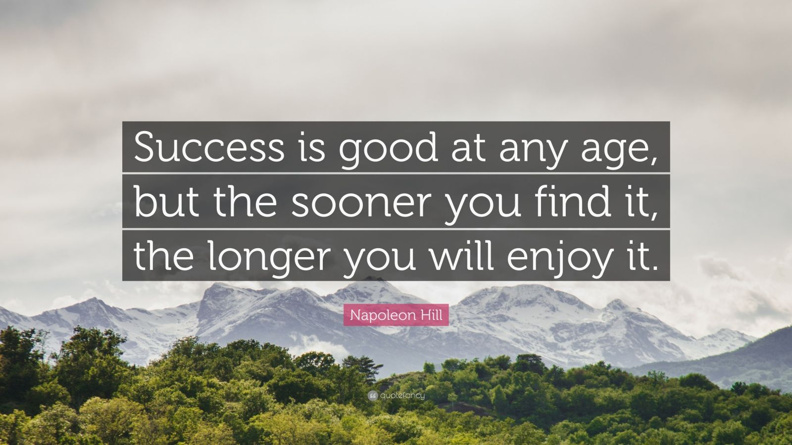 "Napoleon Hill Quote: ""Success is good at any age, but the sooner you find it, the longer you will enjoy it."""
