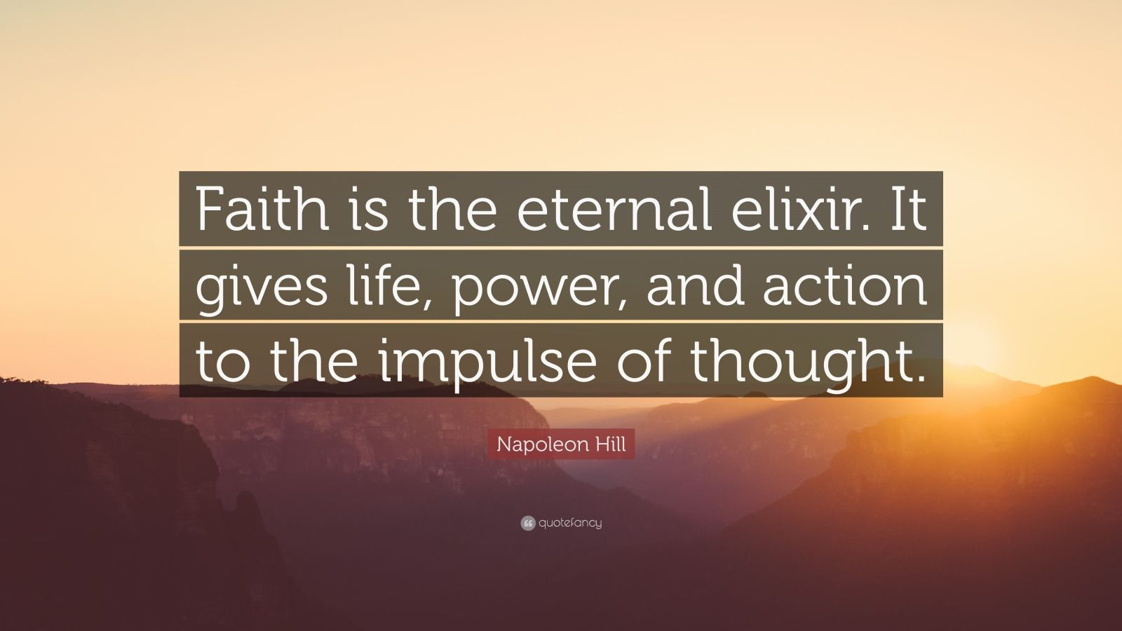 """Napoleon Hill Quote: """"Faith is the eternal elixir. It gives life, power, and action to the impulse of thought."""""""