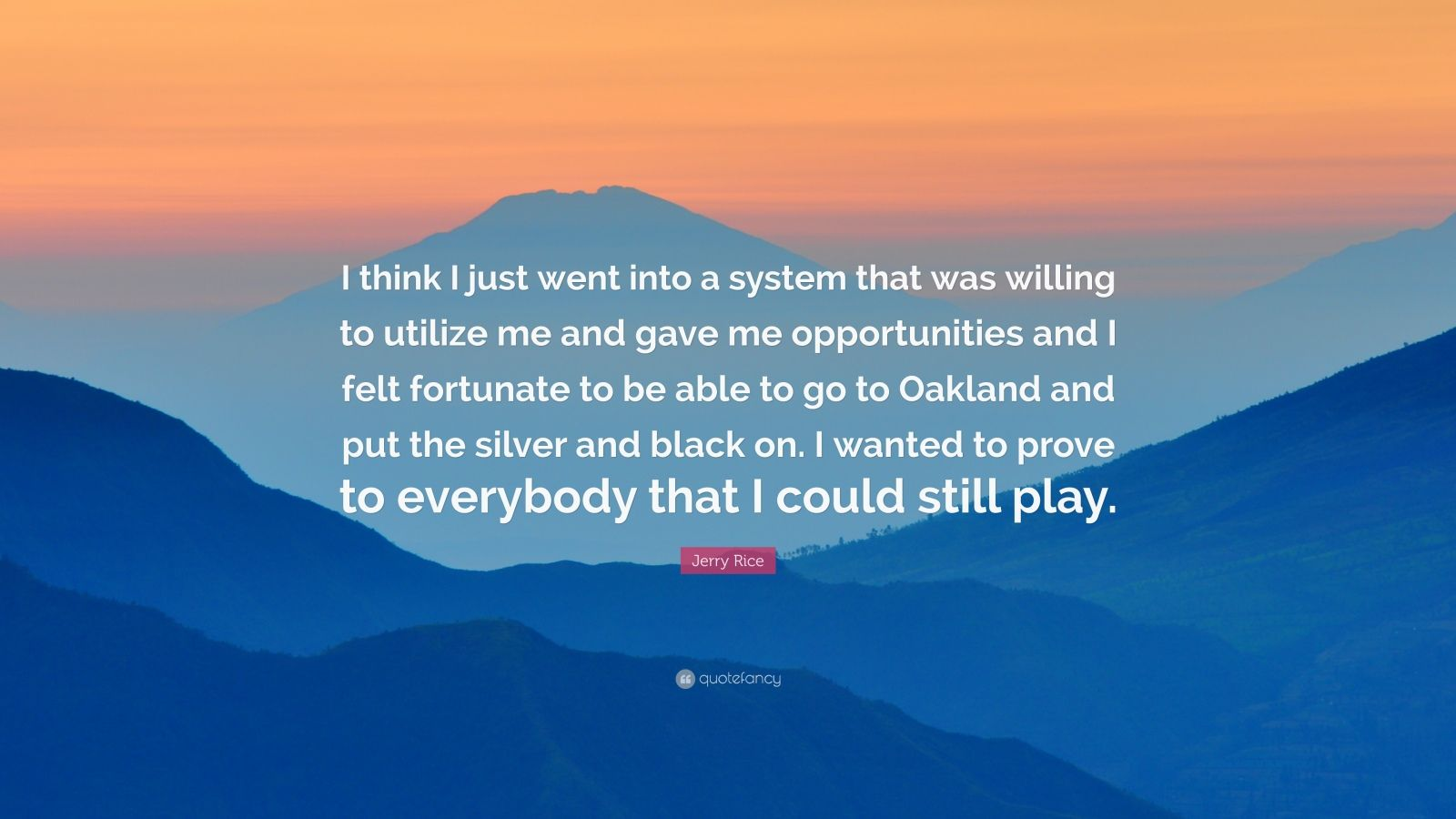 """Jerry Rice Quote: """"I think I just went into a system that was willing to utilize me and gave me opportunities and I felt fortunate to be able to go to Oakland and put the silver and black on. I wanted to prove to everybody that I could still play."""""""