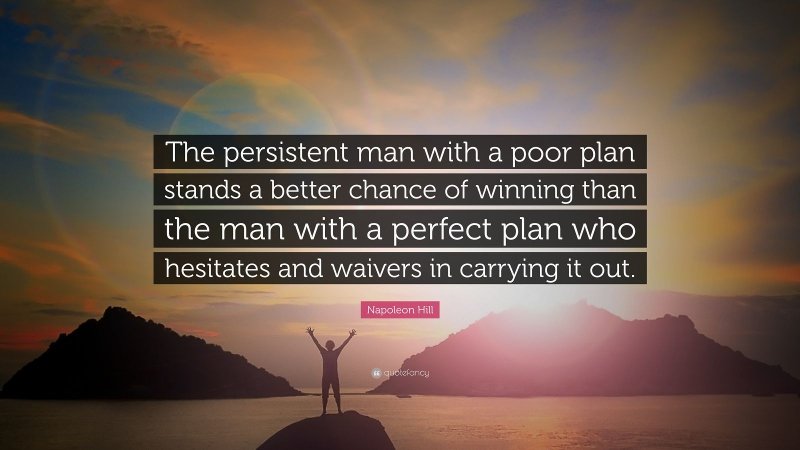 "Napoleon Hill Quote: ""The persistent man with a poor plan stands a better chance of winning than the man with a perfect plan who hesitates and waivers in carrying it out."""