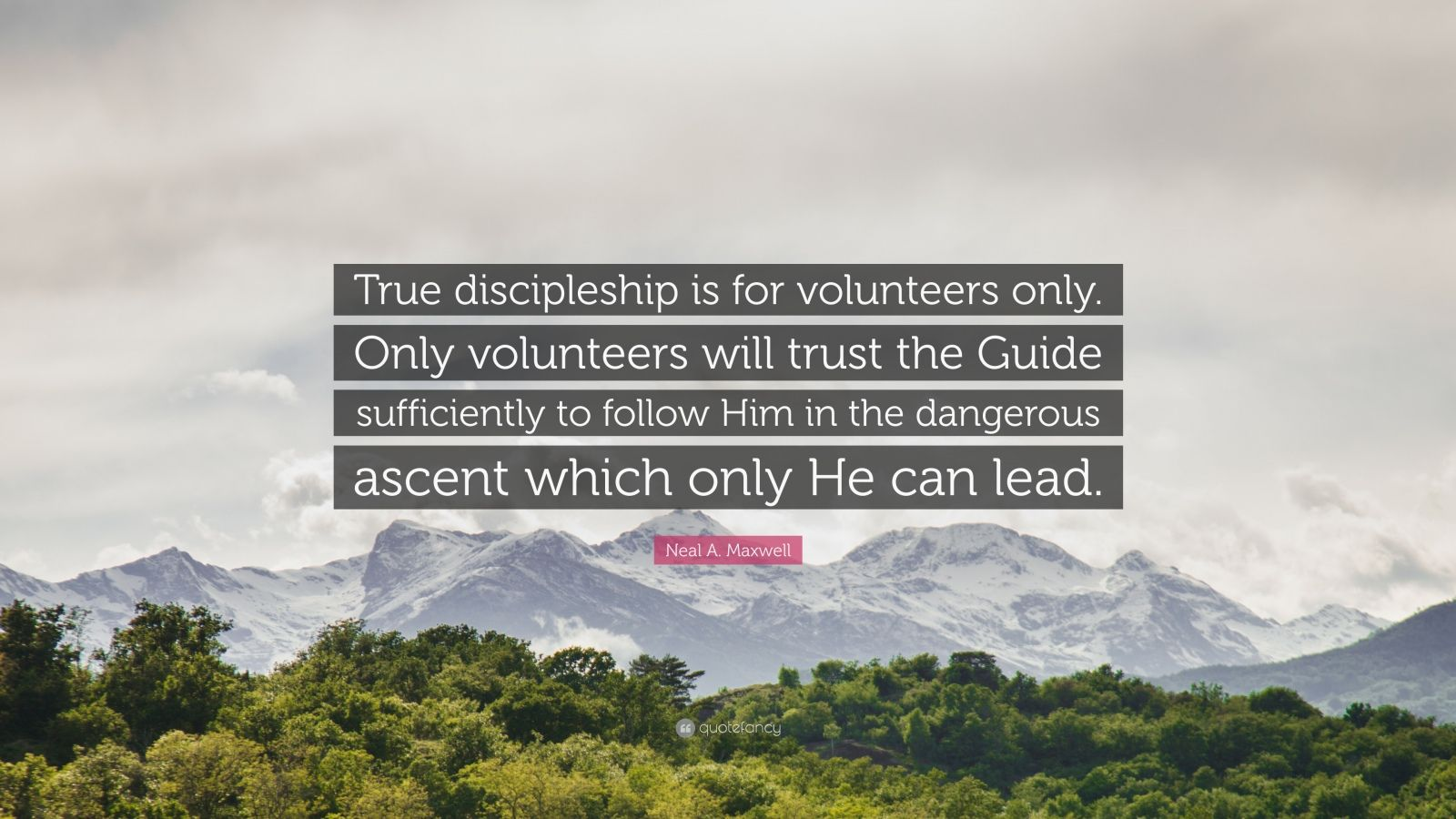 "Neal A. Maxwell Quote: ""True discipleship is for volunteers only. Only volunteers will trust the Guide sufficiently to follow Him in the dangerous ascent which only He can lead."""