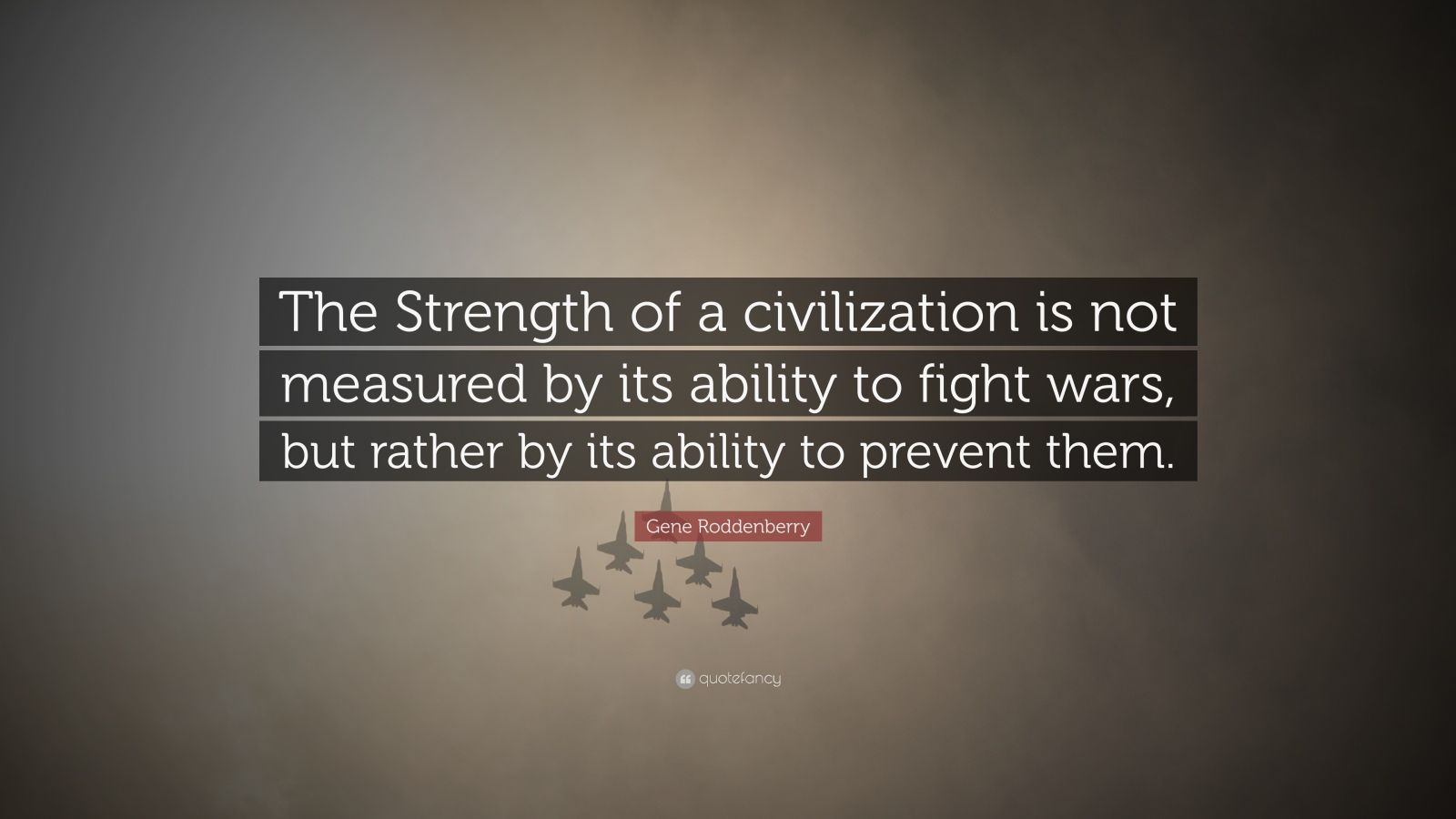 """Gene Roddenberry Quote: """"The Strength of a civilization is not measured by its ability to fight wars, but rather by its ability to prevent them."""""""