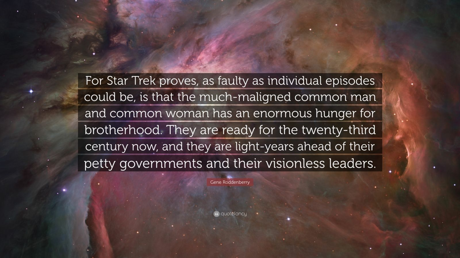 "Gene Roddenberry Quote: ""For Star Trek proves, as faulty as individual episodes could be, is that the much-maligned common man and common woman has an enormous hunger for brotherhood. They are ready for the twenty-third century now, and they are light-years ahead of their petty governments and their visionless leaders."""