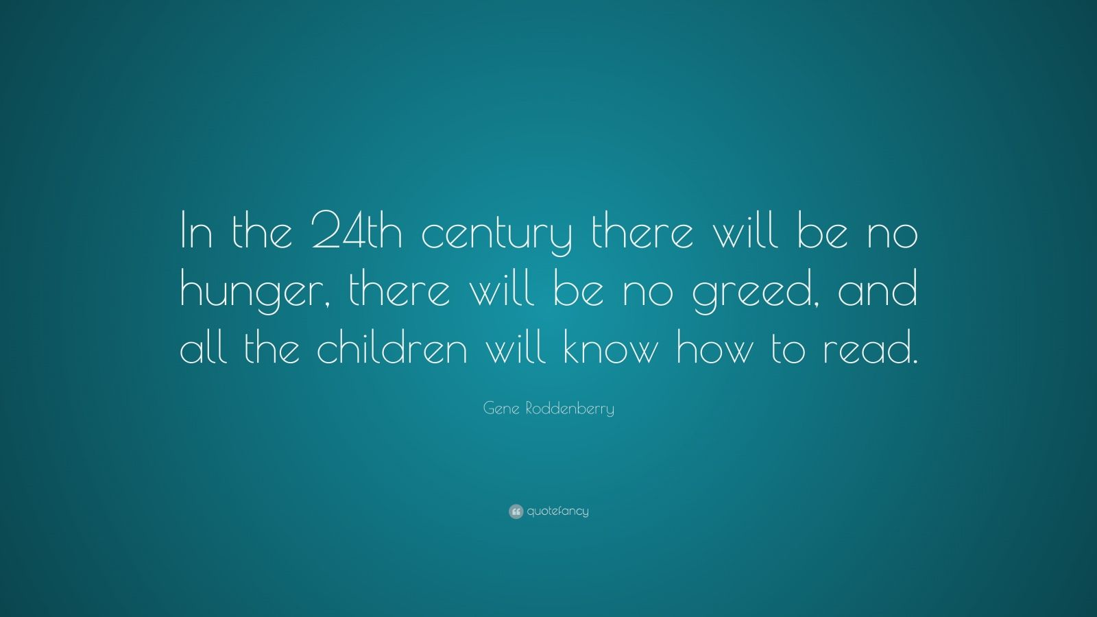 """Gene Roddenberry Quote: """"In the 24th century there will be no hunger, there will be no greed, and all the children will know how to read."""""""