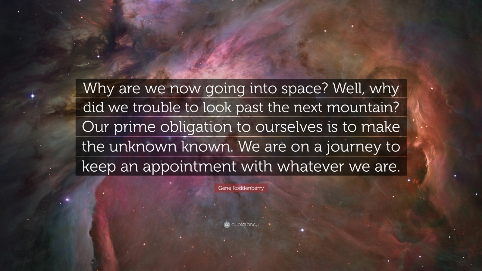 "Gene Roddenberry Quote: ""Why are we now going into space? Well, why did we trouble to look past the next mountain? Our prime obligation to ourselves is to make the unknown known. We are on a journey to keep an appointment with whatever we are."""