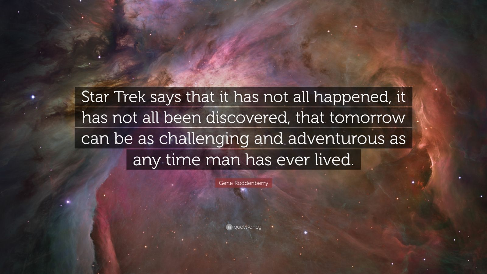 "Gene Roddenberry Quote: ""Star Trek says that it has not all happened, it has not all been discovered, that tomorrow can be as challenging and adventurous as any time man has ever lived."""