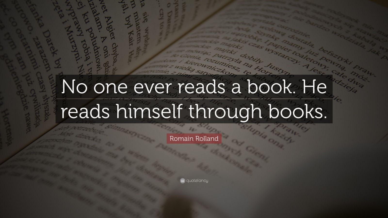 "Romain Rolland Quote: ""No one ever reads a book. He reads himself through books."""
