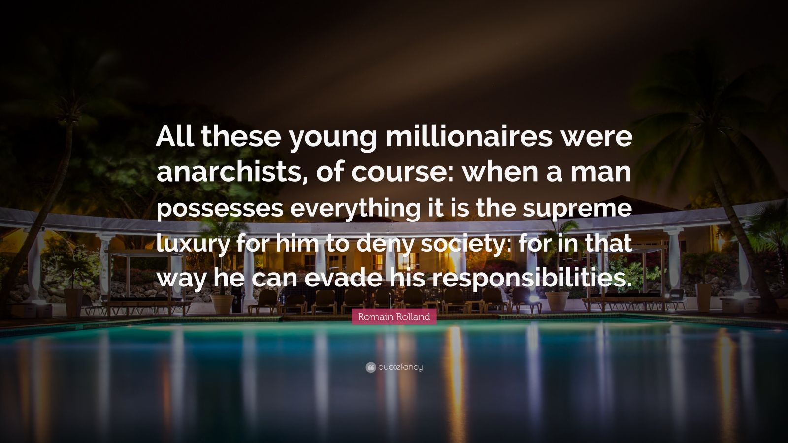 """Romain Rolland Quote: """"All these young millionaires were anarchists, of course: when a man possesses everything it is the supreme luxury for him to deny society: for in that way he can evade his responsibilities."""""""