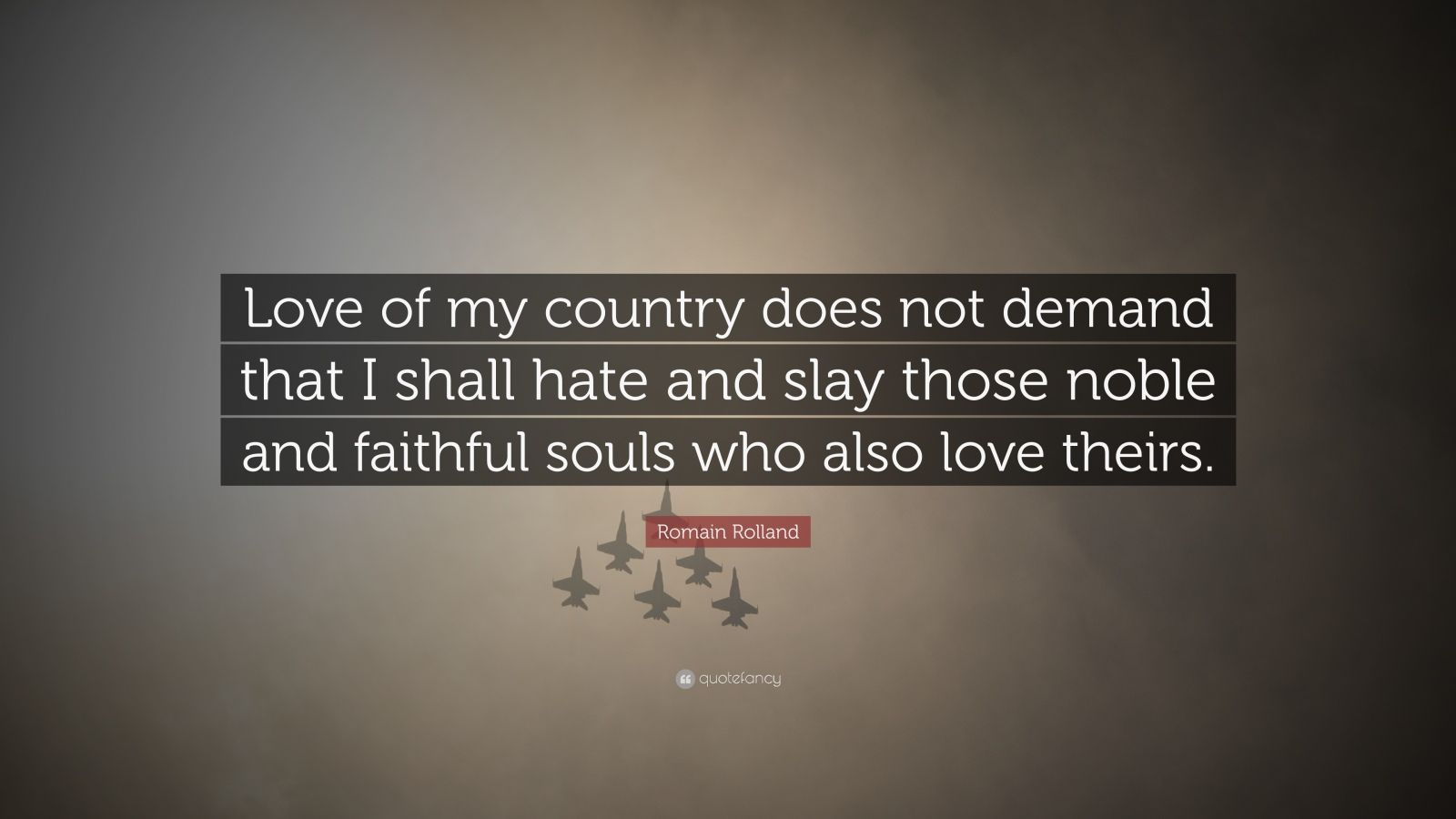"Romain Rolland Quote: ""Love of my country does not demand that I shall hate and slay those noble and faithful souls who also love theirs."""