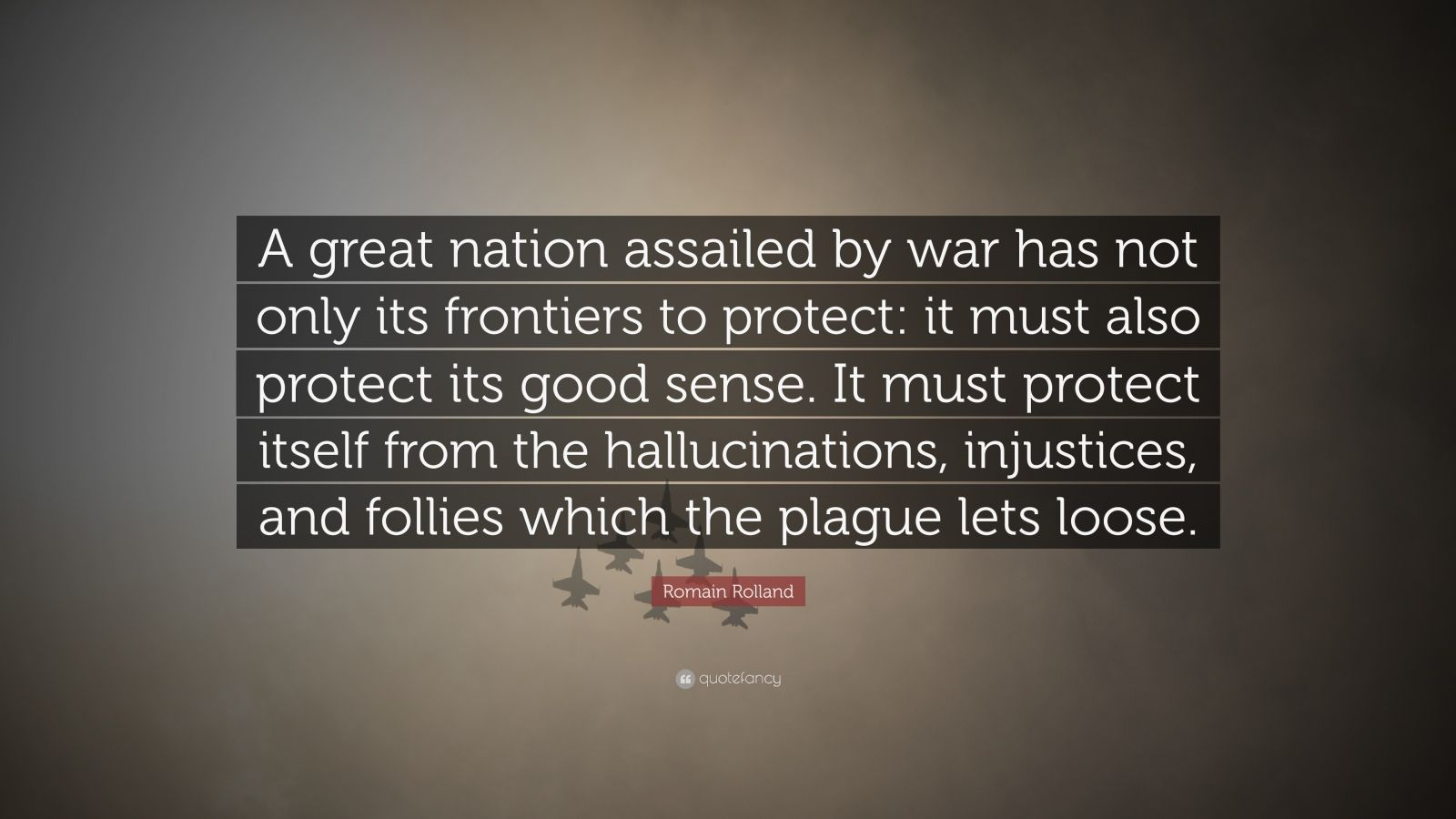 "Romain Rolland Quote: ""A great nation assailed by war has not only its frontiers to protect: it must also protect its good sense. It must protect itself from the hallucinations, injustices, and follies which the plague lets loose."""