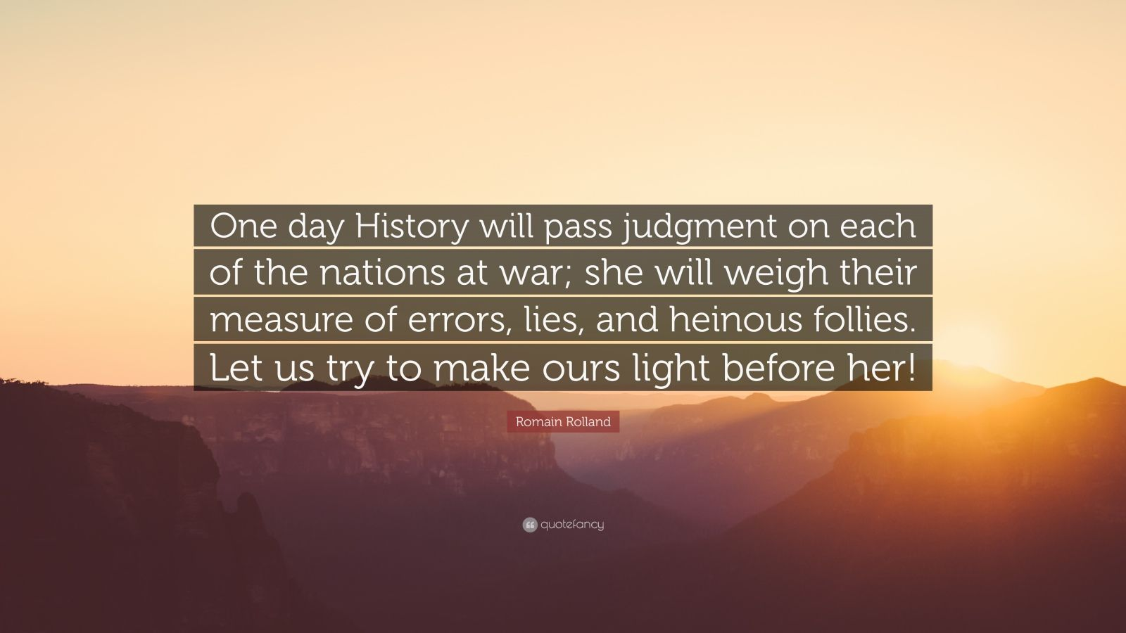 """Romain Rolland Quote: """"One day History will pass judgment on each of the nations at war; she will weigh their measure of errors, lies, and heinous follies. Let us try to make ours light before her!"""""""